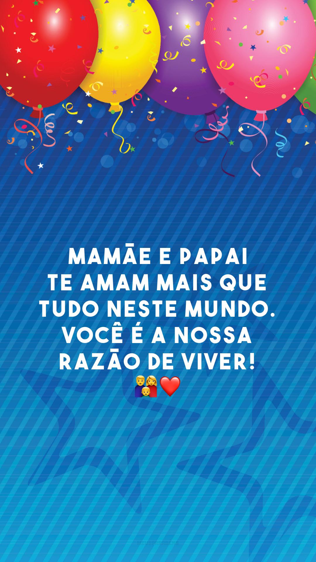 Mamãe e papai te amam mais que tudo neste mundo. Você é a nossa razão de viver! 👨👩👦❤