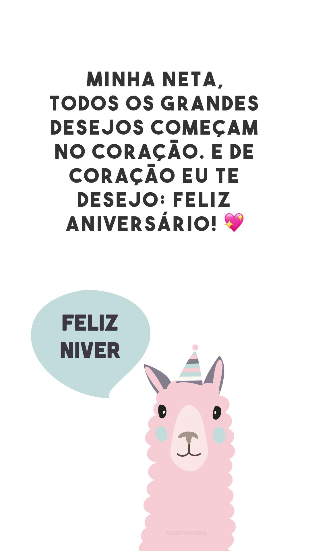 Minha neta, todos os grandes desejos começam no coração. E de coração eu te desejo: feliz aniversário! 💖