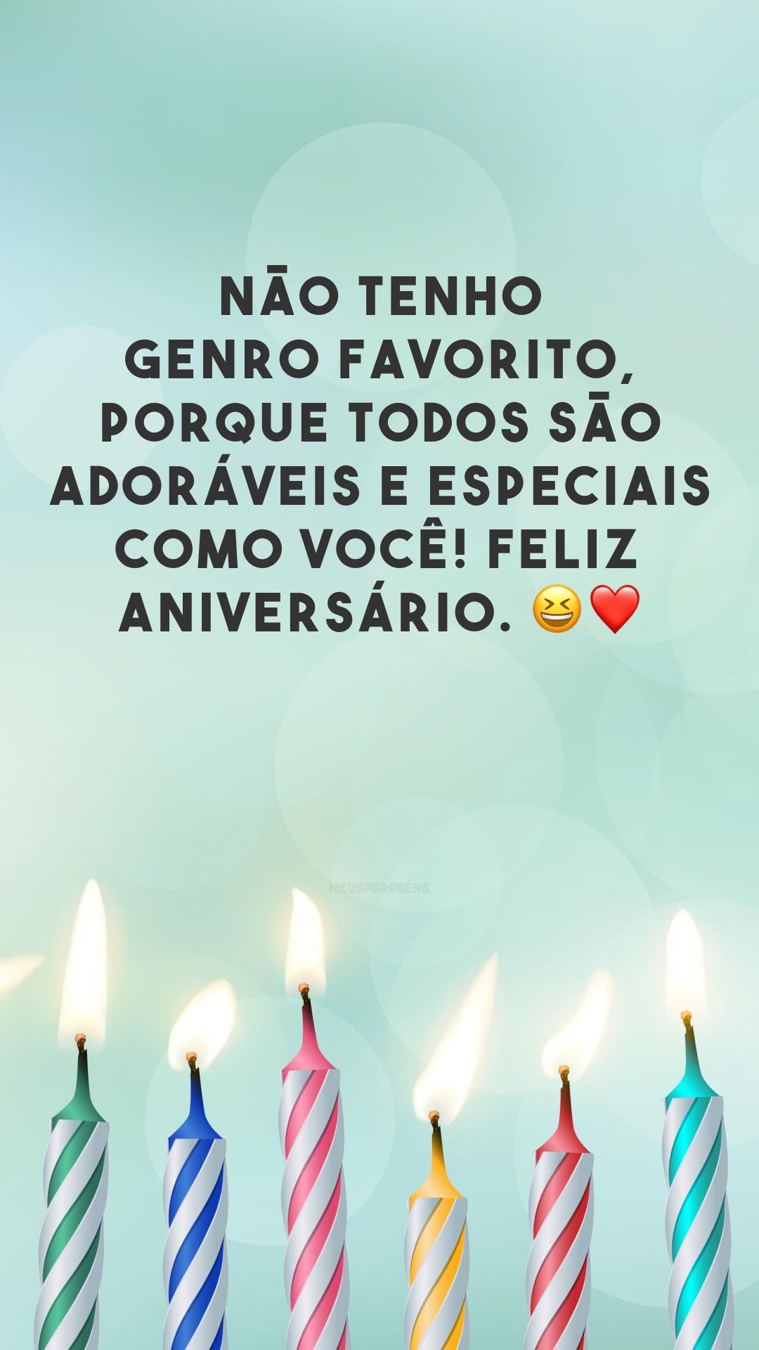 Não tenho genro favorito, porque todos são adoráveis e especiais como você! Feliz aniversário. 😆❤