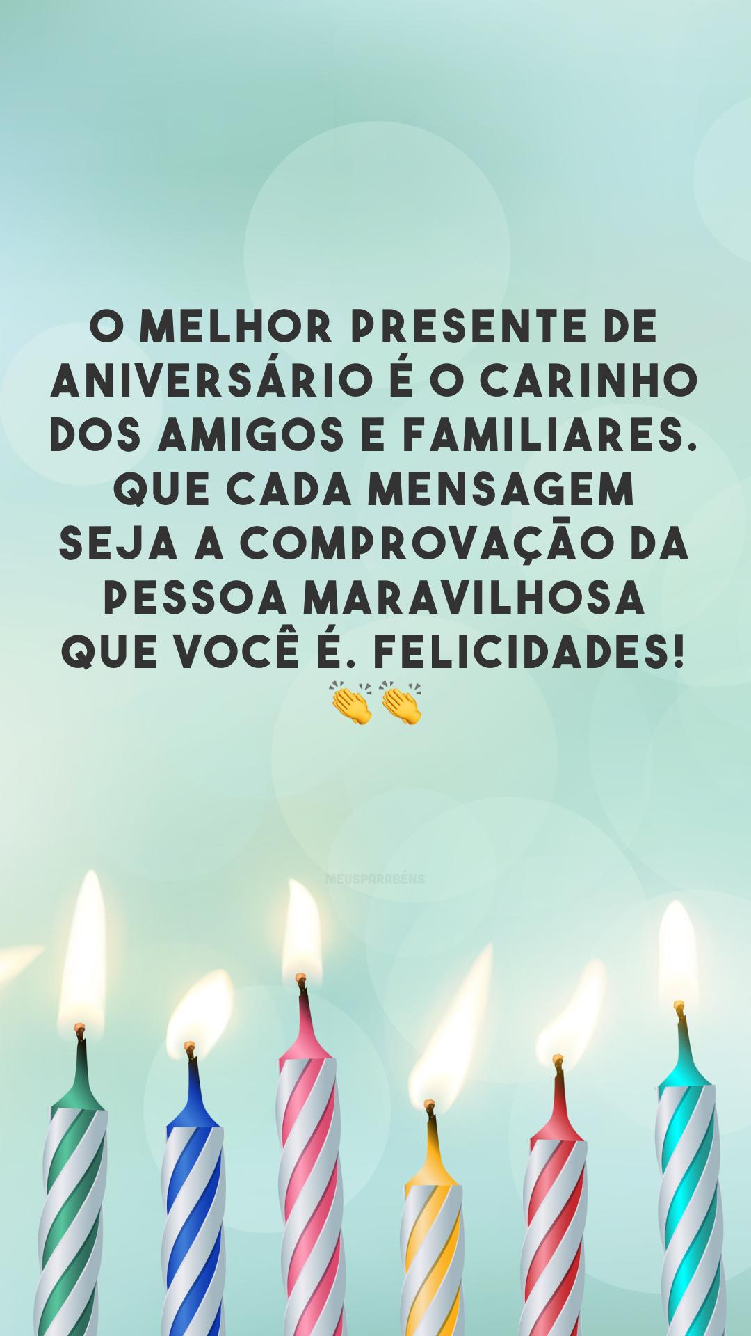 O melhor presente de aniversário é o carinho dos amigos e familiares. Que cada mensagem seja a comprovação da pessoa maravilhosa que você é. Felicidades! 👏👏