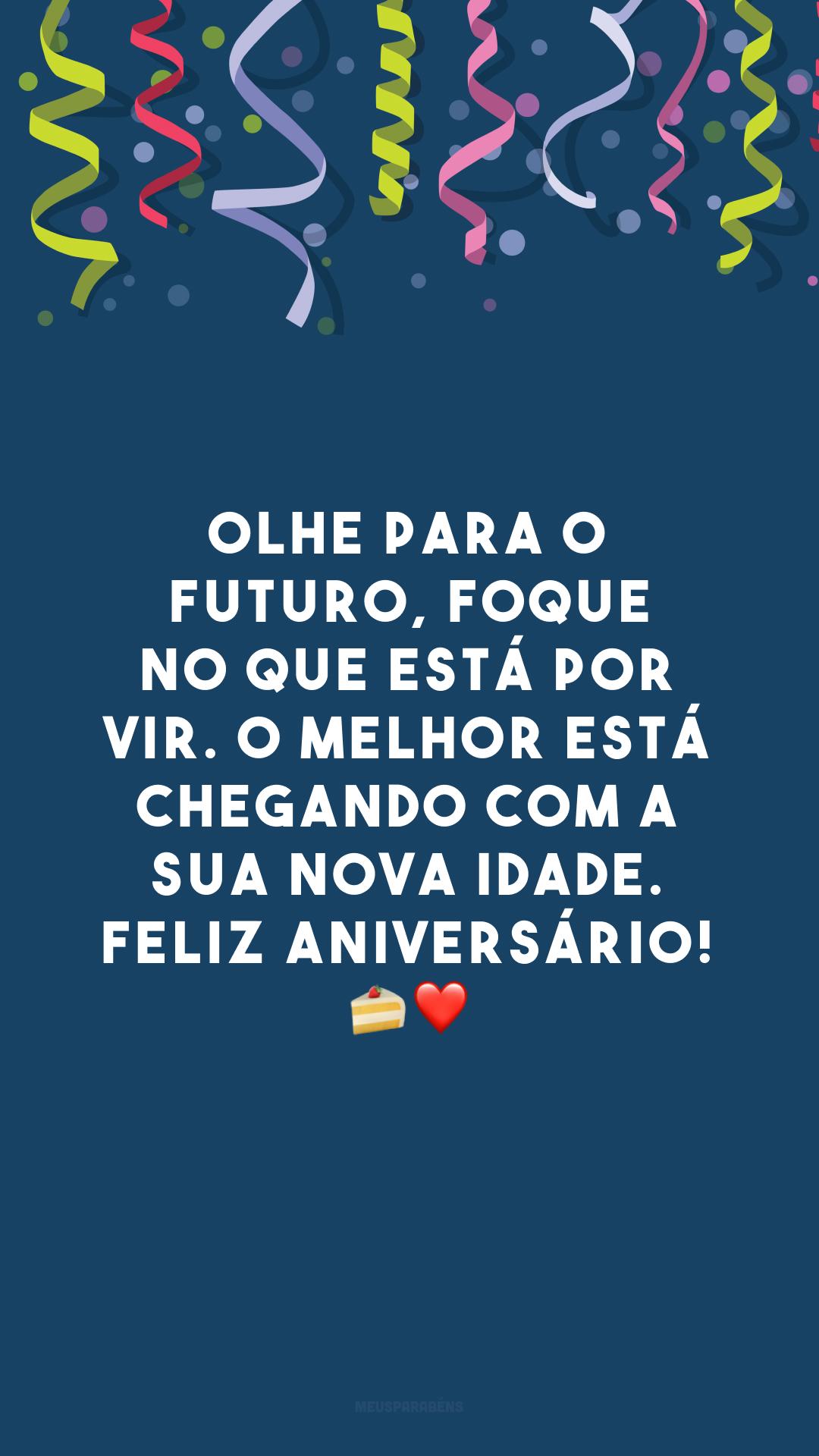 Olhe para o futuro, foque no que está por vir. O melhor está chegando com a sua nova idade. Feliz aniversário! ?❤