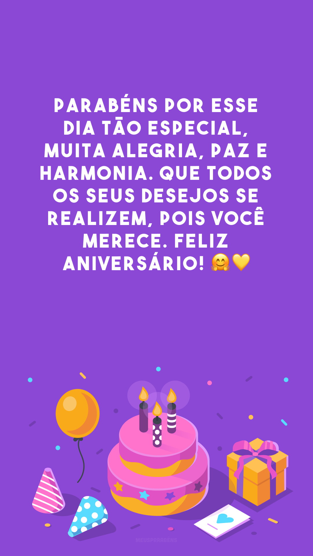 Parabéns por esse dia tão especial, muita alegria, paz e harmonia. Que todos os seus desejos se realizem, pois você merece. Feliz aniversário! 🤗💛