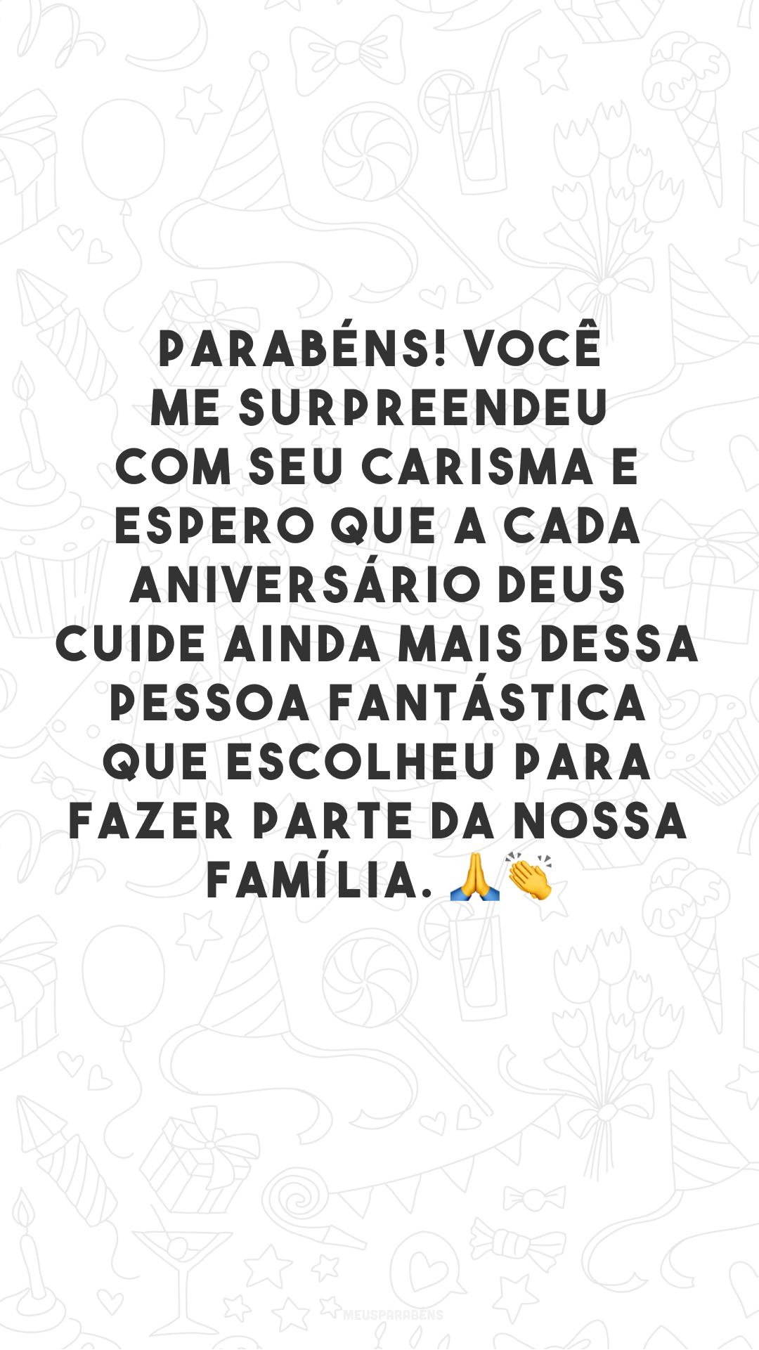Parabéns! Você me surpreendeu com seu carisma e espero que a cada aniversário Deus cuide ainda mais dessa pessoa fantástica que escolheu para fazer parte da nossa família. 🙏👏