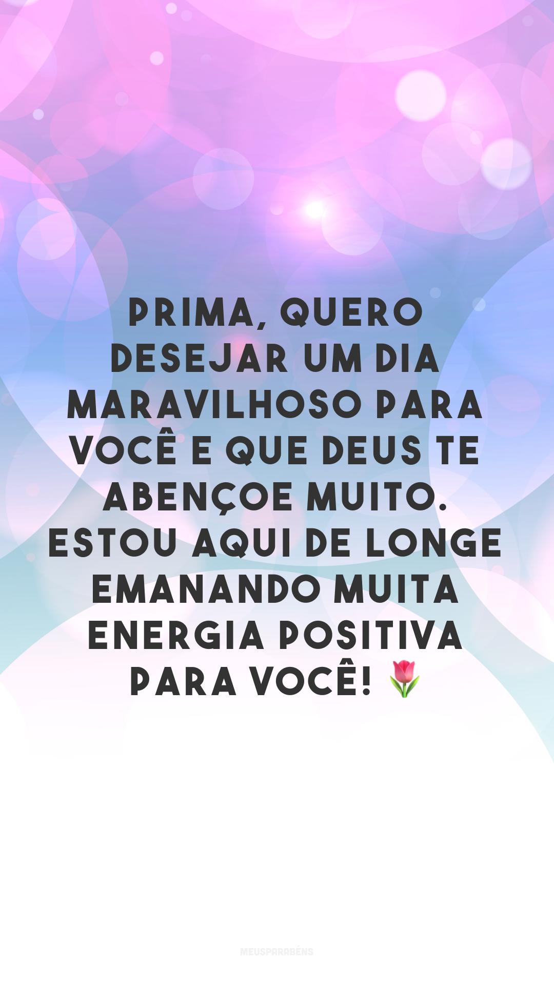 Prima, quero desejar um dia maravilhoso para você e que Deus te abençoe muito. Estou aqui de longe emanando muita energia positiva para você! ?