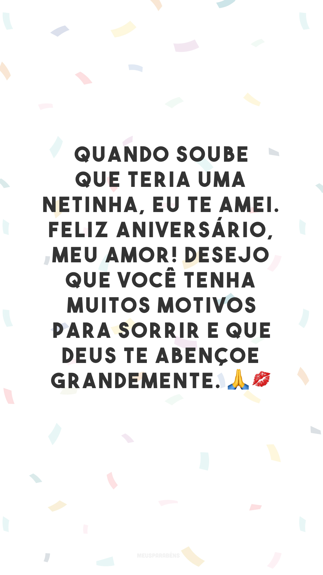 Quando soube que teria uma netinha, eu te amei. Feliz aniversário, meu amor! Desejo que você tenha muitos motivos para sorrir e que Deus te abençoe grandemente. 🙏💋
