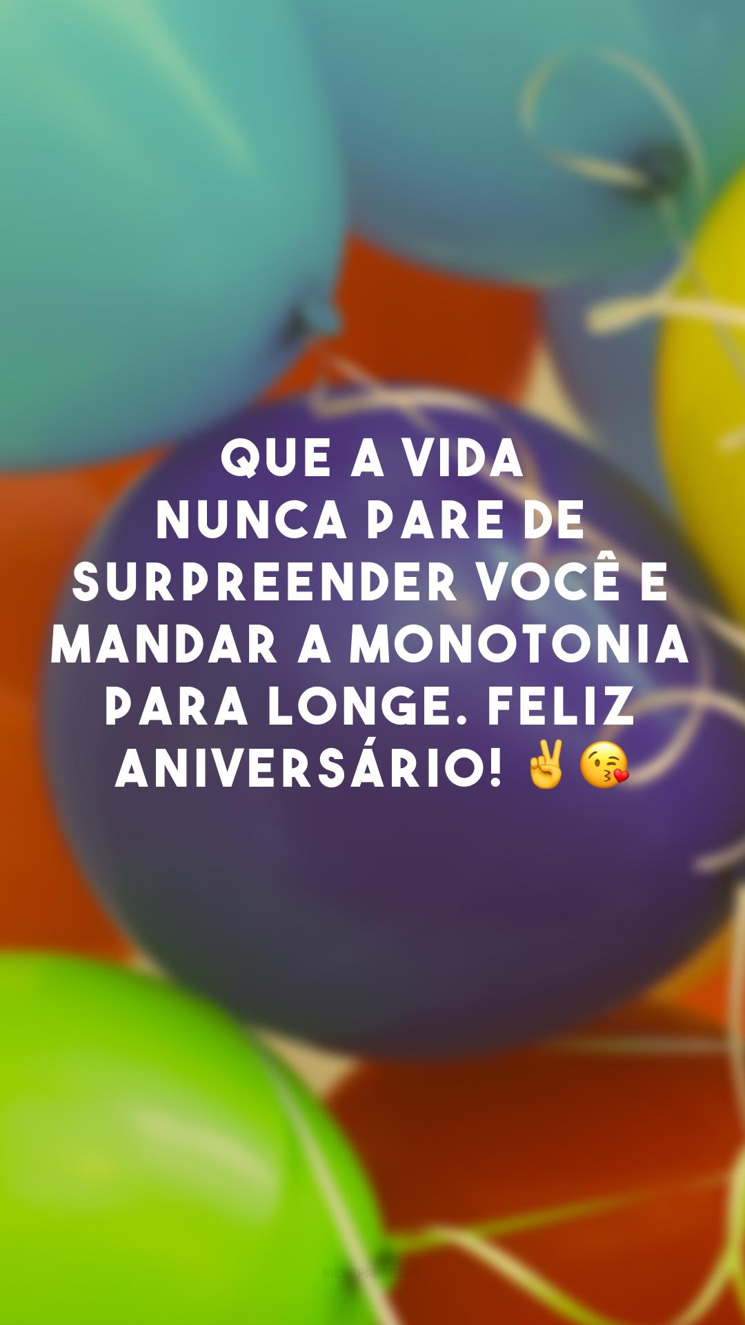 Que a vida nunca pare de surpreender você e mandar a monotonia para longe. Feliz aniversário! ✌?