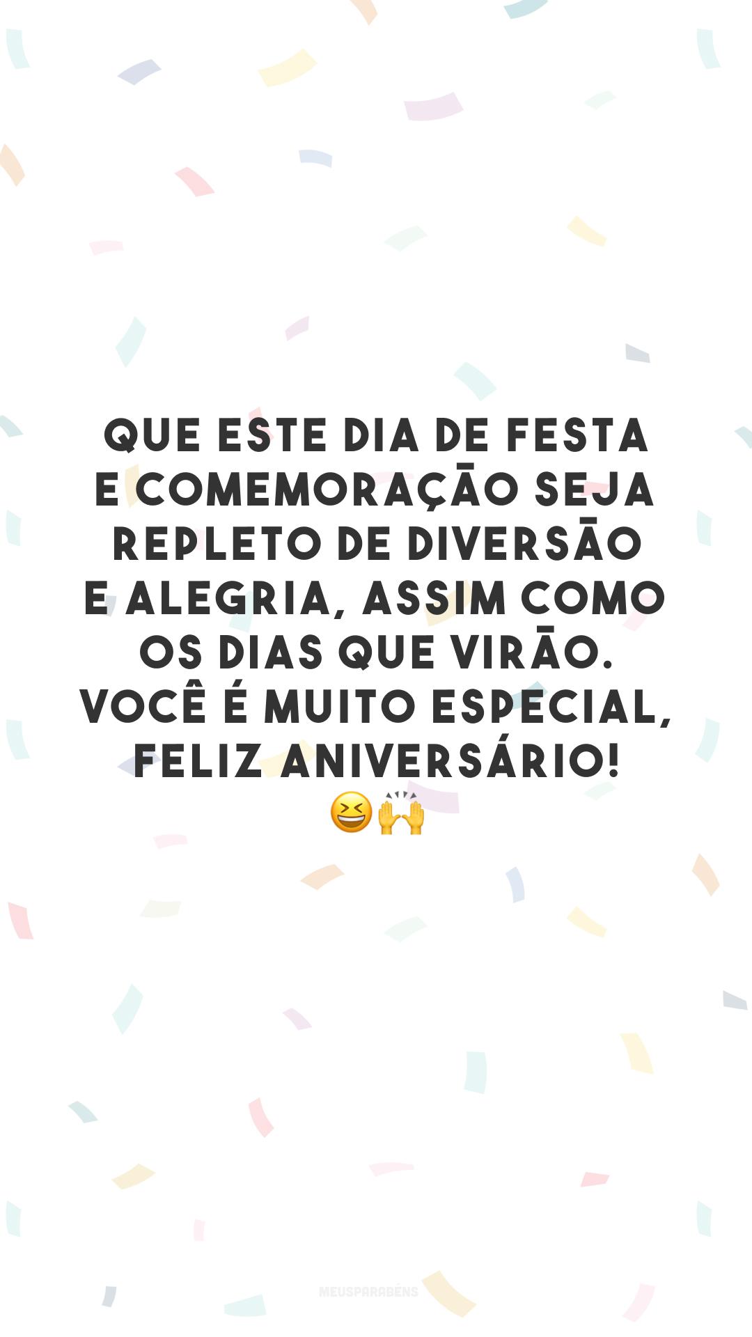 Que este dia de festa e comemoração seja repleto de diversão e alegria, assim como os dias que virão. Você é muito especial, feliz aniversário! 😆🙌