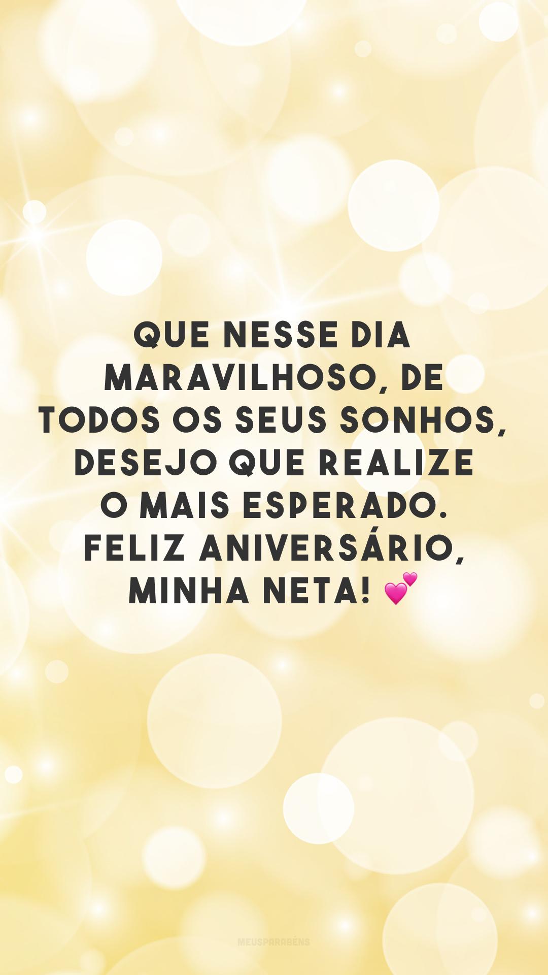 Que nesse dia maravilhoso, de todos os seus sonhos, desejo que realize o mais esperado. Feliz aniversário, minha neta! 💕