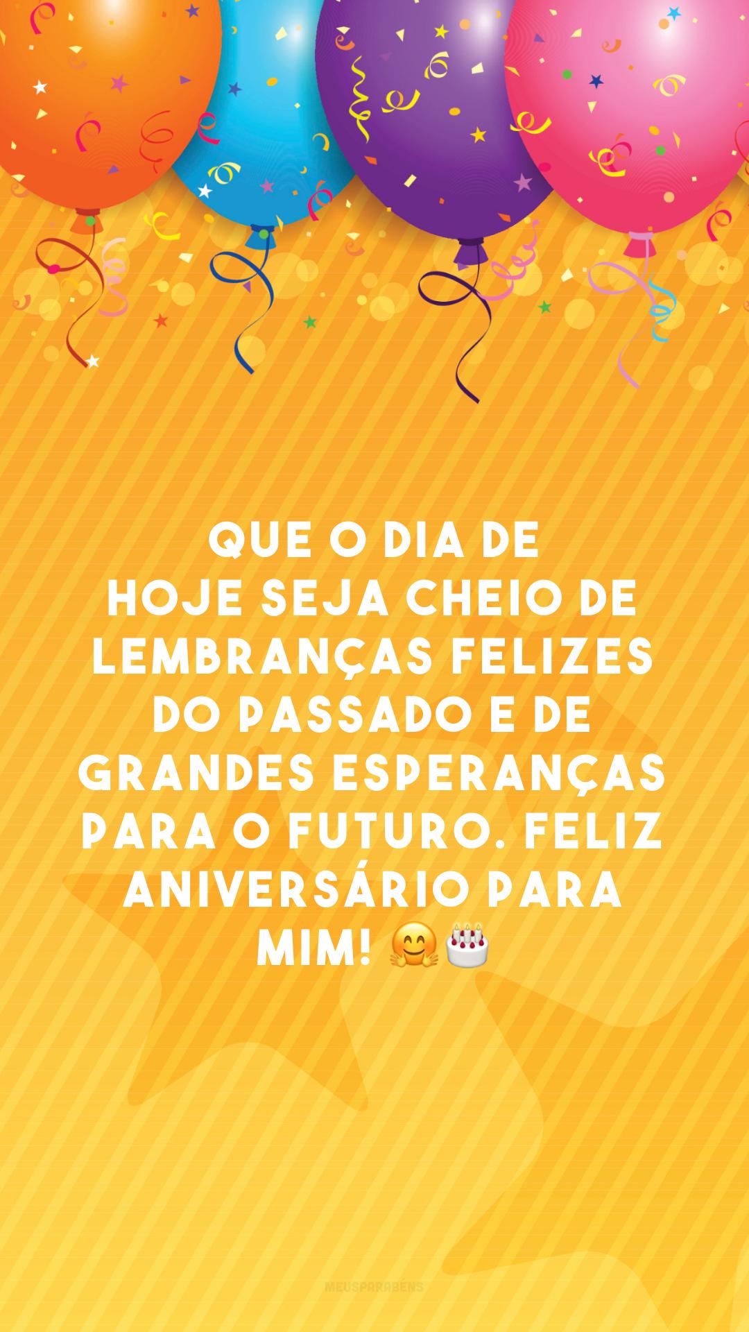 Que o dia de hoje seja cheio de lembranças felizes do passado e de grandes esperanças para o futuro. Feliz aniversário para mim! ??