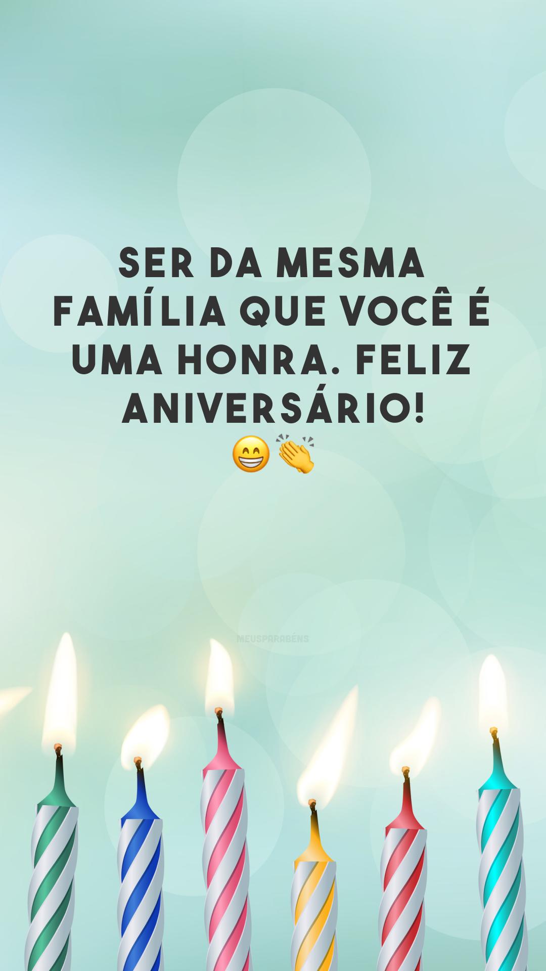 Ser da mesma família que você é uma honra. Feliz aniversário! ??
