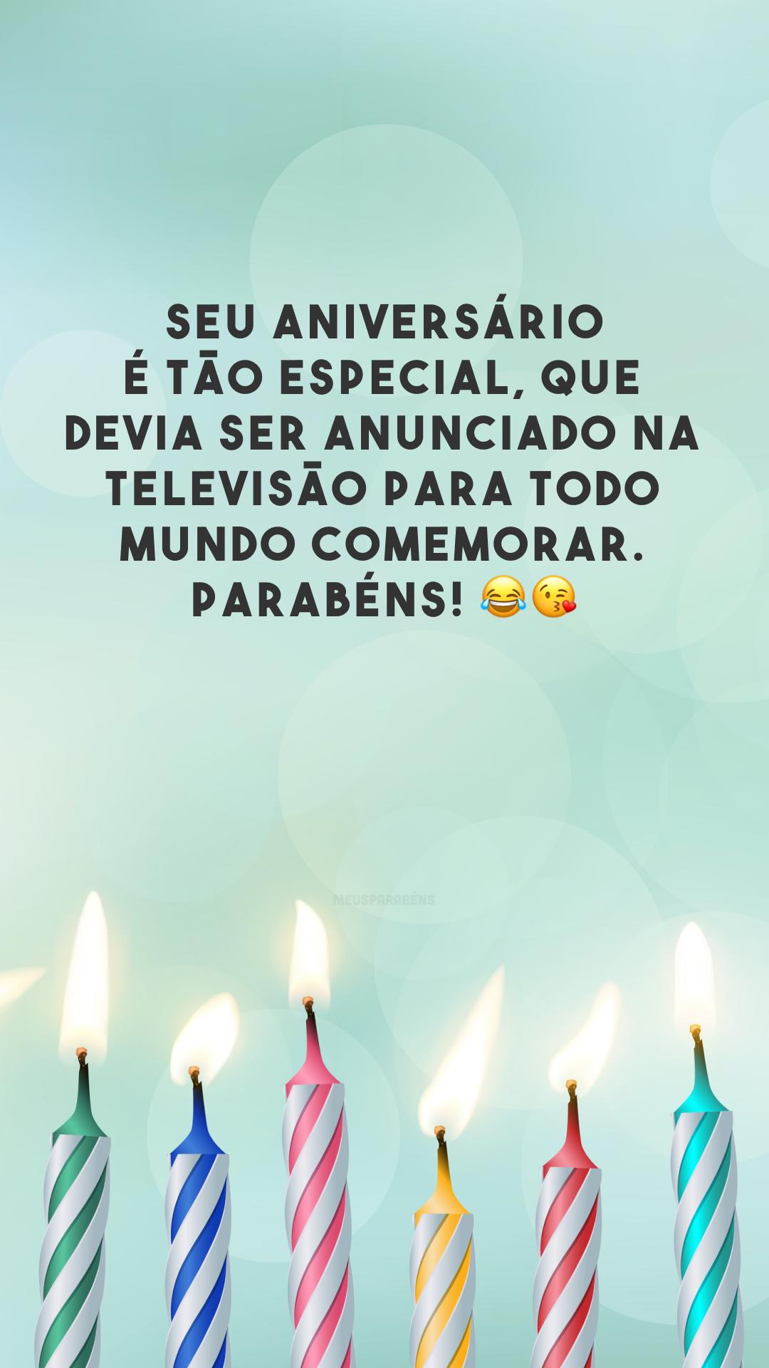 Seu aniversário é tão especial, que devia ser anunciado na televisão para todo mundo comemorar. Parabéns! 😂😘