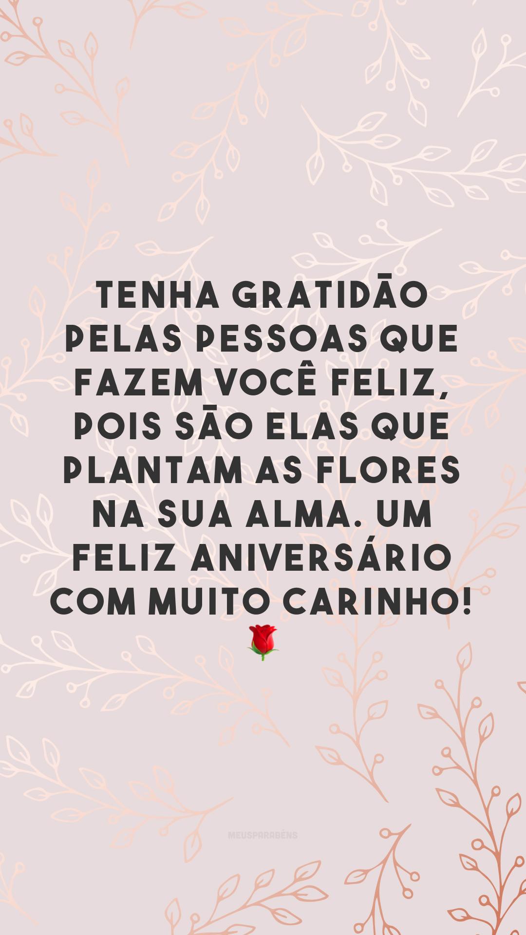 Tenha gratidão pelas pessoas que fazem você feliz, pois são elas que plantam as flores na sua alma. Um feliz aniversário com muito carinho! 🌹