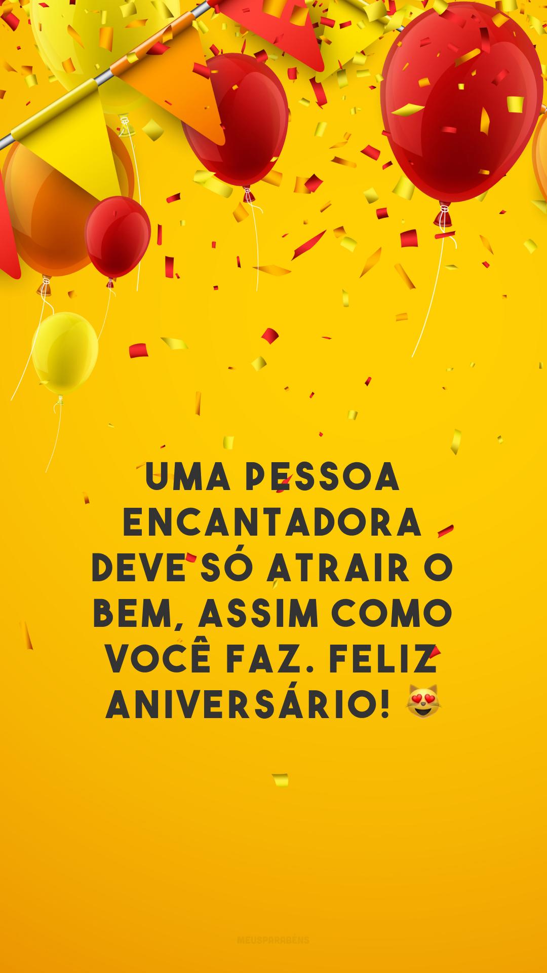 Uma pessoa encantadora deve só atrair o bem, assim como você faz. Feliz aniversário! 😻