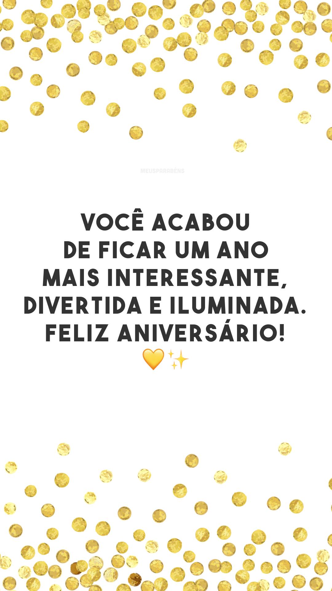 Você acabou de ficar um ano mais interessante, divertida e iluminada. Feliz aniversário! 💛✨