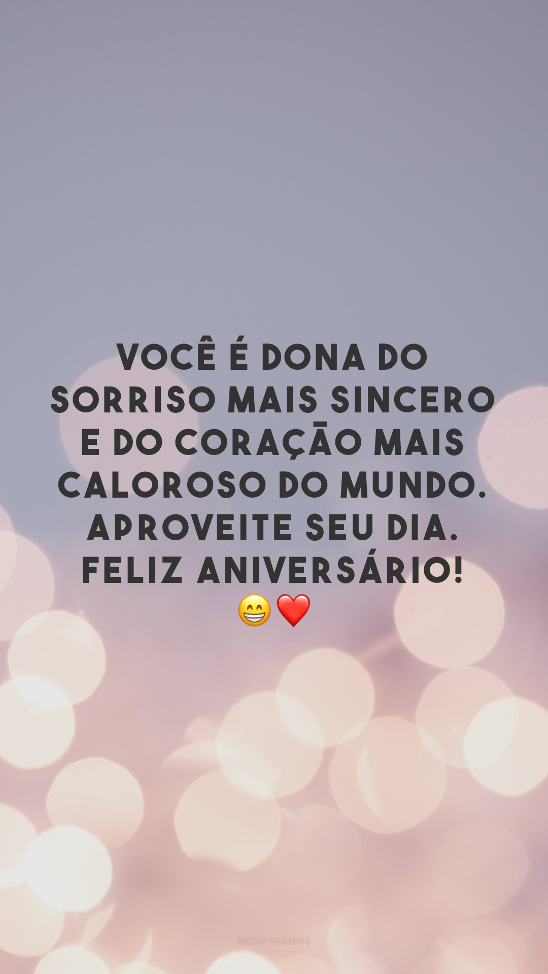 Você é dona do sorriso mais sincero e do coração mais caloroso do mundo. Aproveite seu dia. Feliz aniversário! 😁❤