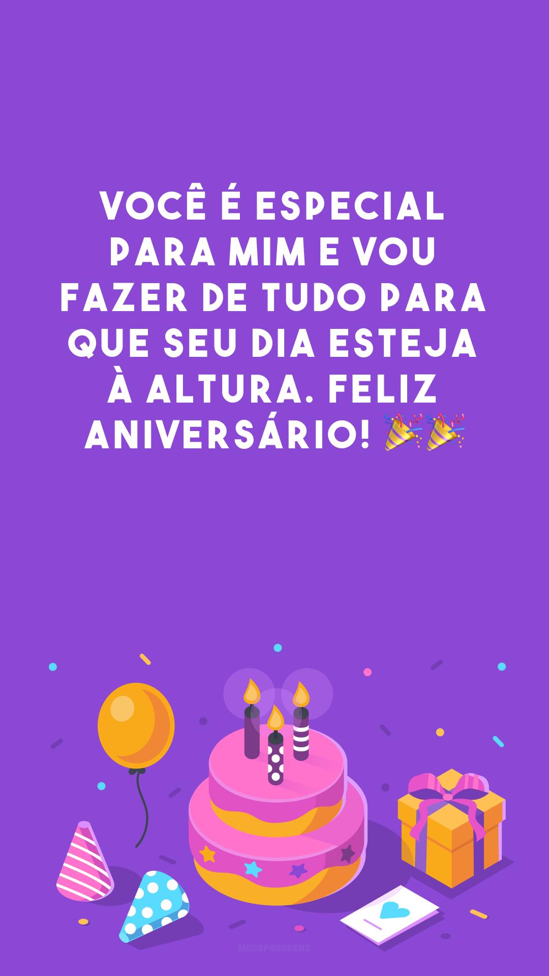 Você é especial para mim e vou fazer de tudo para que seu dia esteja à altura. Feliz aniversário! 🎉🎉