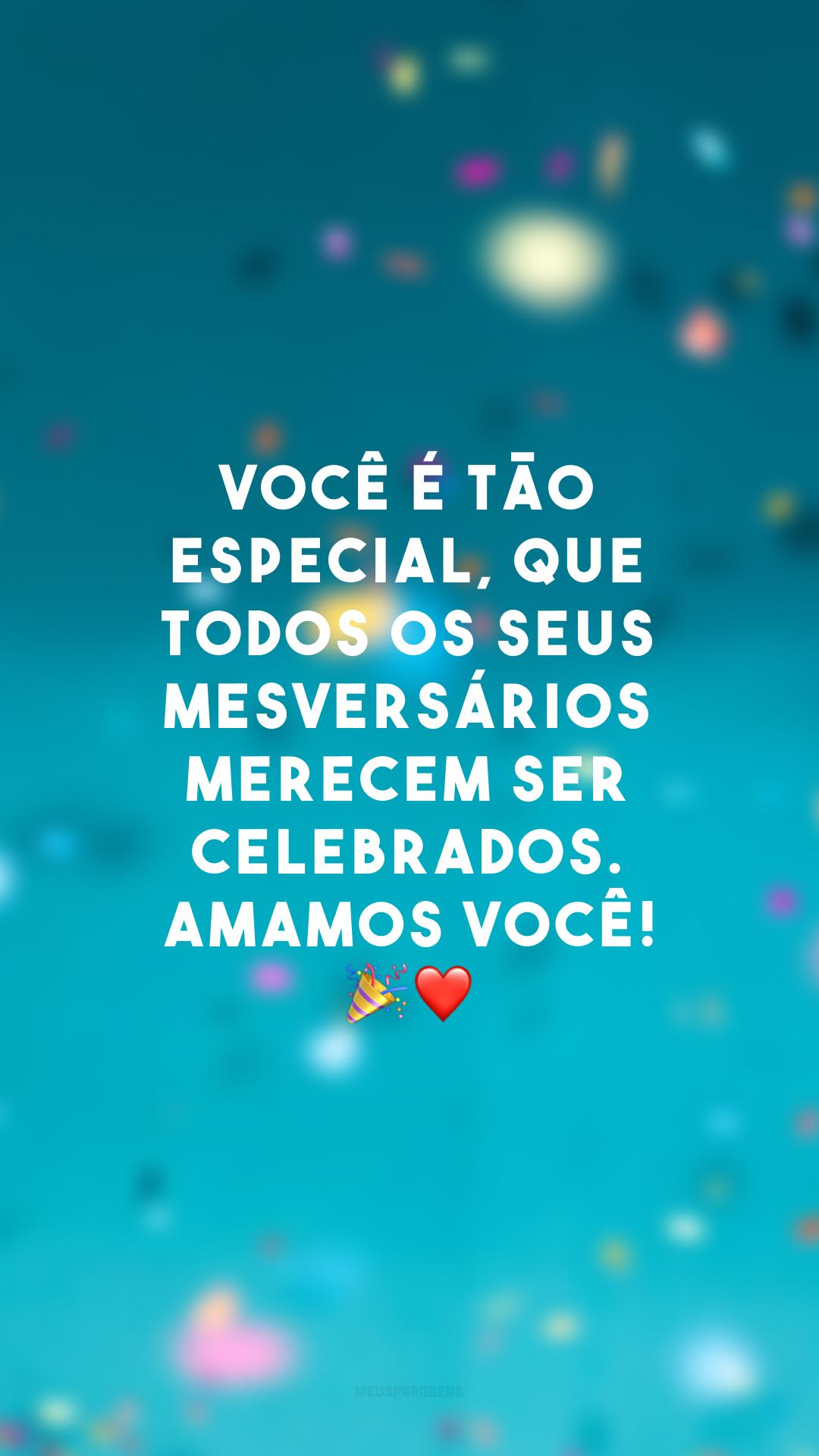 Você é tão especial, que todos os seus mesversários merecem ser celebrados. Amamos você! 🎉❤
