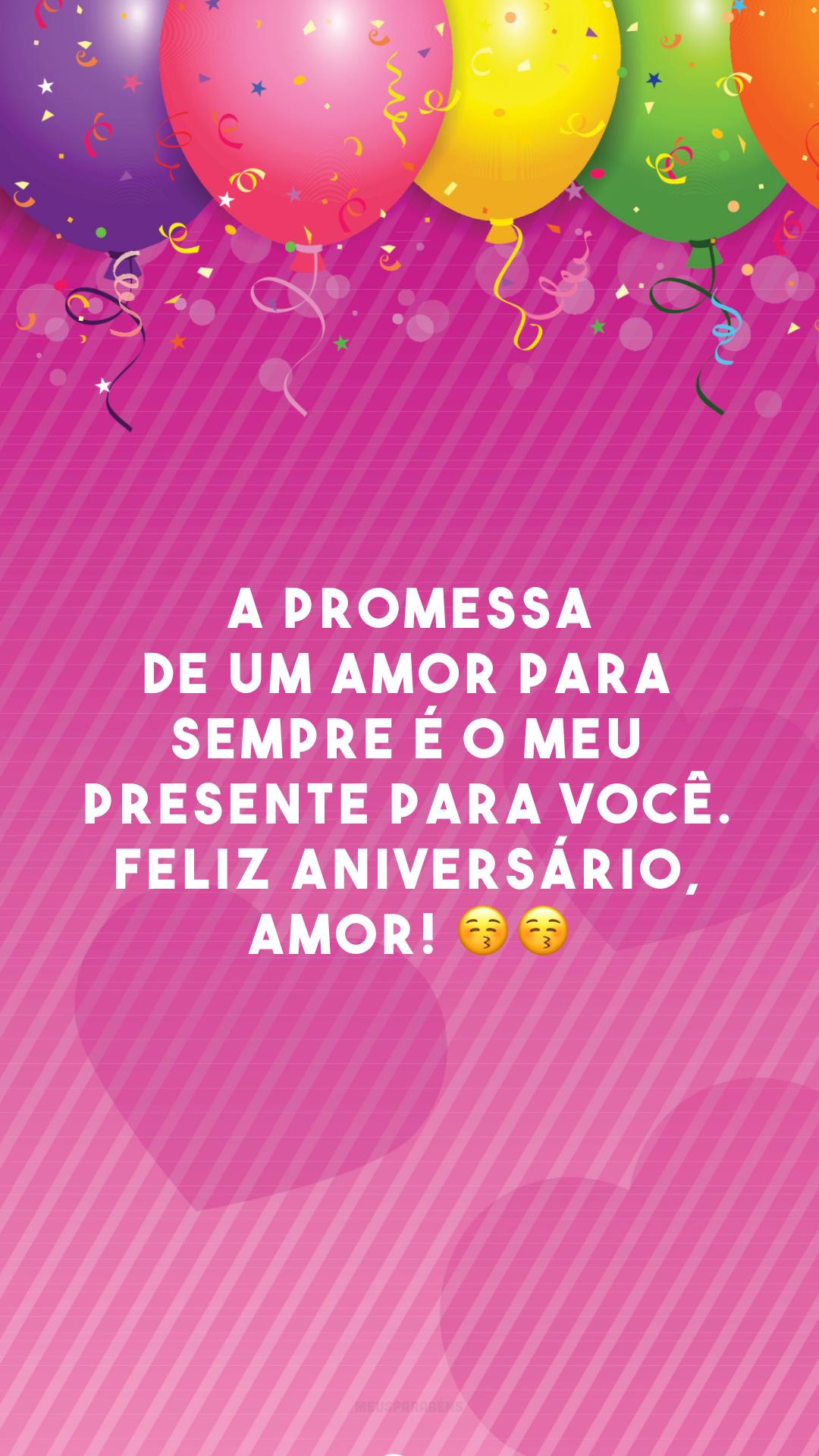 A promessa de um amor para sempre é o meu presente para você. Feliz aniversário, amor! 😚😚