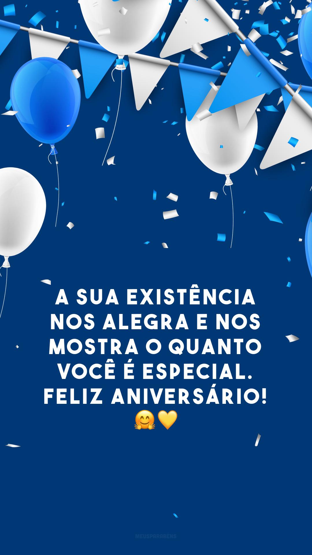 A sua existência nos alegra e nos mostra o quanto você é especial. Feliz aniversário! 🤗💛