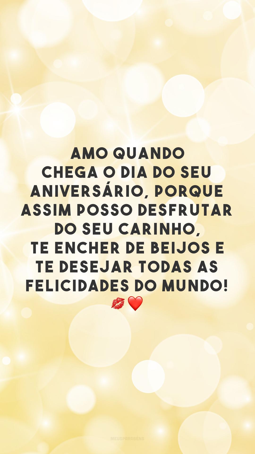 Amo quando chega o dia do seu aniversário, porque assim posso desfrutar do seu carinho, te encher de beijos e te desejar todas as felicidades do mundo! 💋❤️
