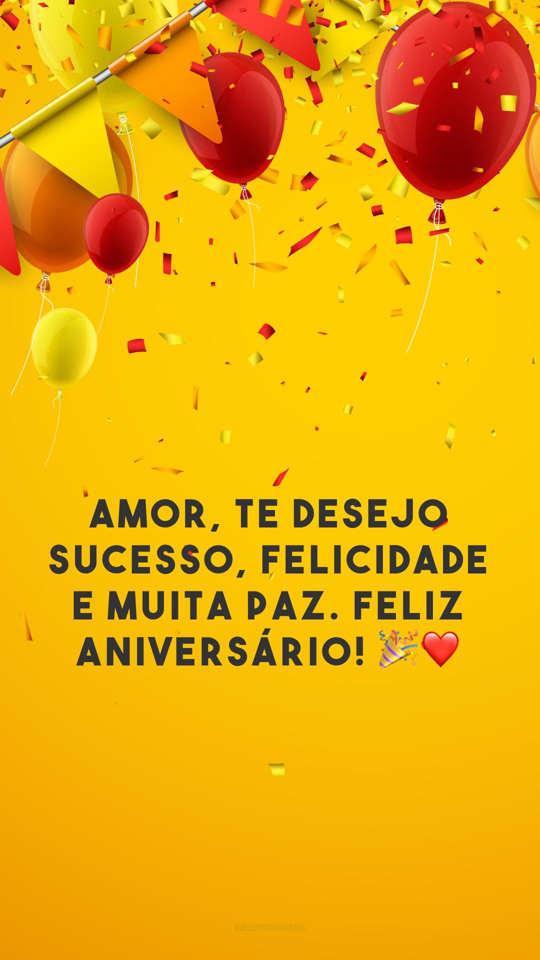 Amor, te desejo sucesso, felicidade e muita paz. Feliz aniversário! 🎉❤️
