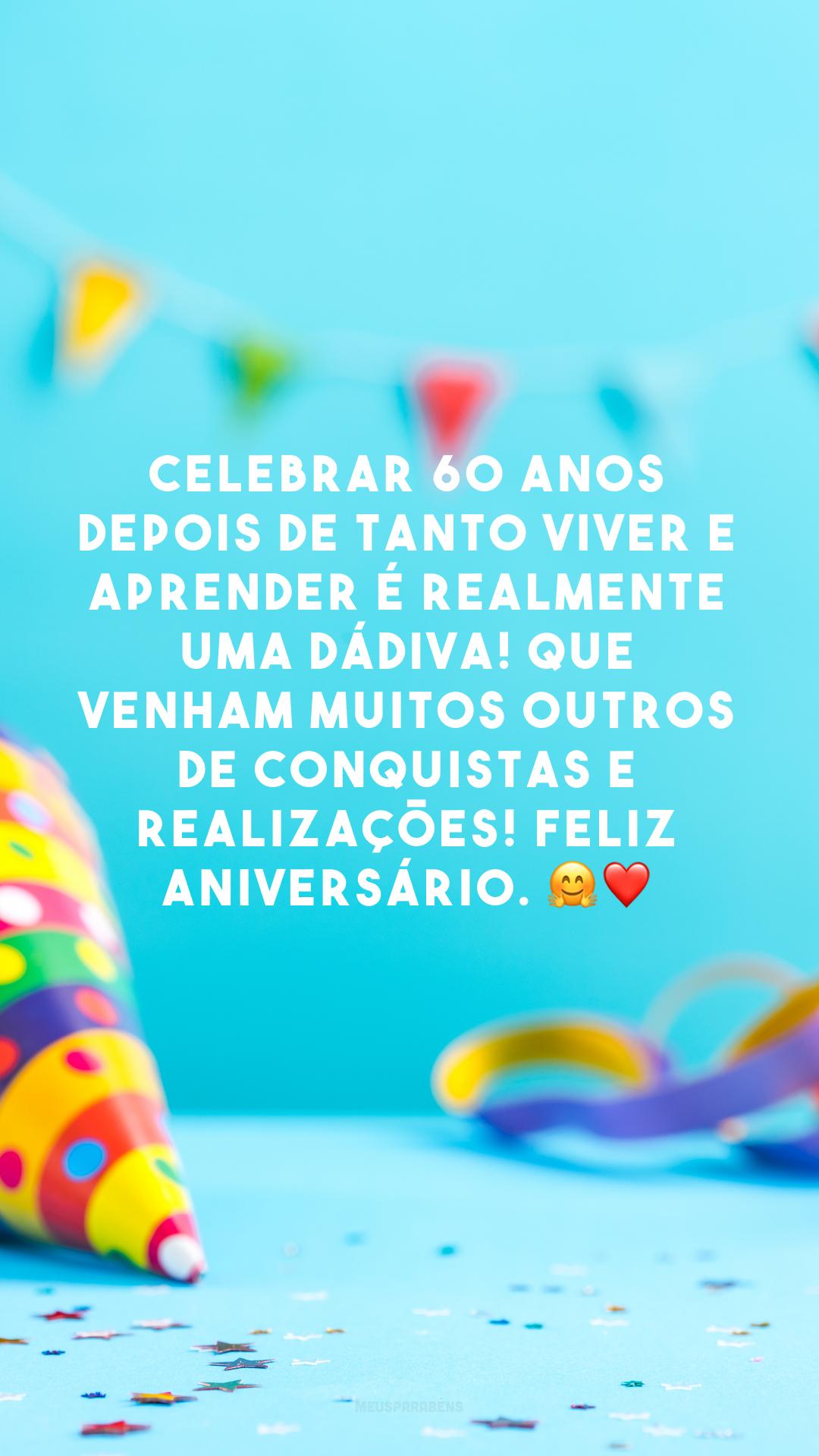 Celebrar 60 anos depois de tanto viver e aprender é realmente uma dádiva! Que venham muitos outros de conquistas e realizações! Feliz aniversário. 🤗❤️