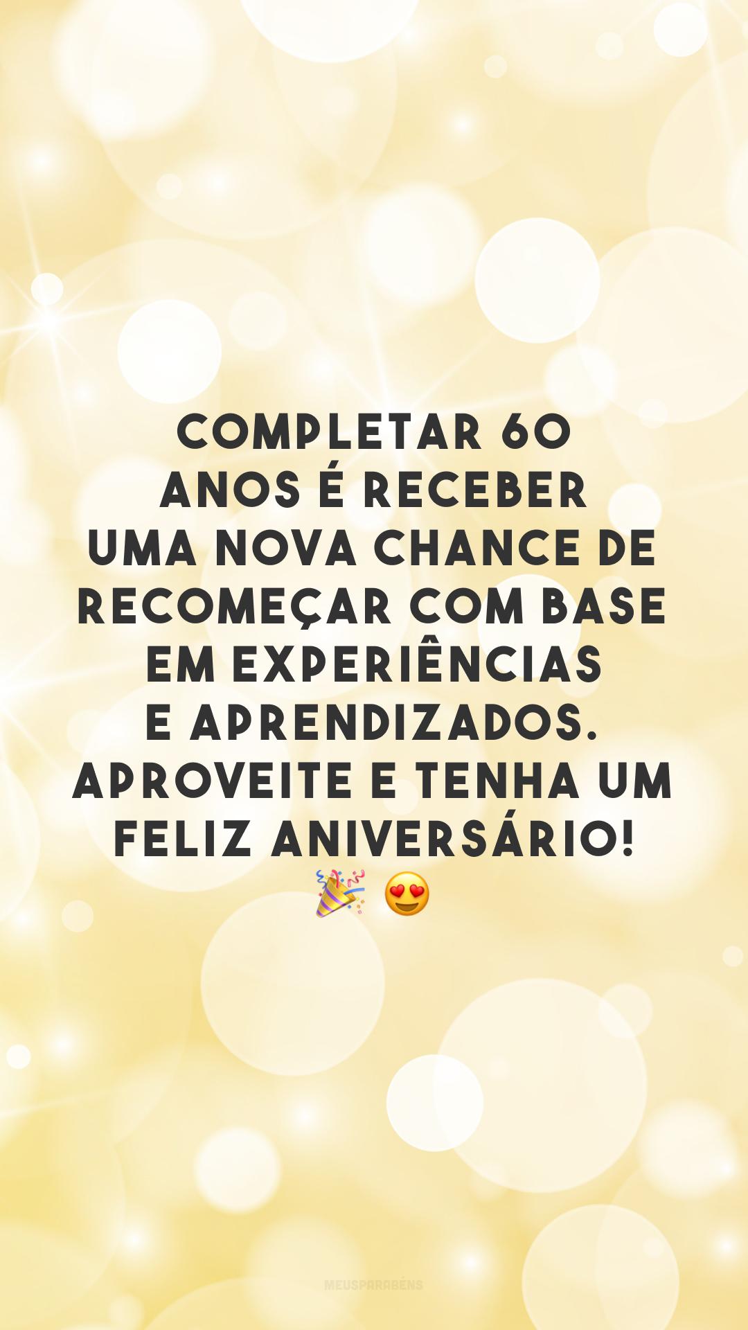 Completar 60 anos é receber uma nova chance de recomeçar com base em experiências e aprendizados. Aproveite e tenha um feliz aniversário! 🎉 😍