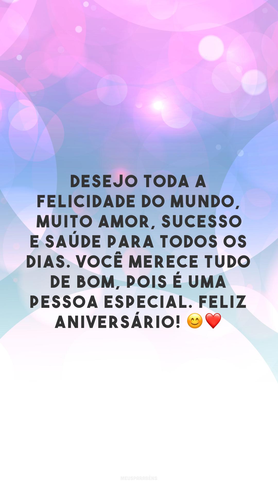 Desejo toda a felicidade do mundo, muito amor, sucesso e saúde para todos os dias. Você merece tudo de bom, pois é uma pessoa especial. Feliz aniversário! 😊❤️