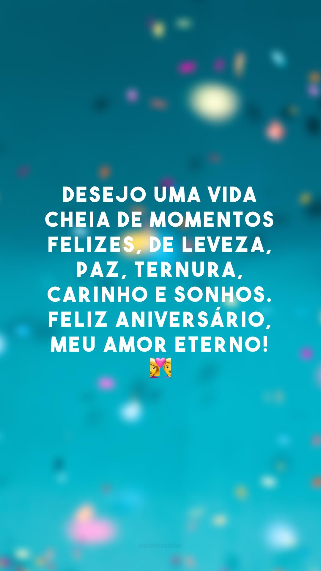 Desejo uma vida cheia de momentos felizes, de leveza, paz, ternura, carinho e sonhos. Feliz aniversário, meu amor eterno! 💑