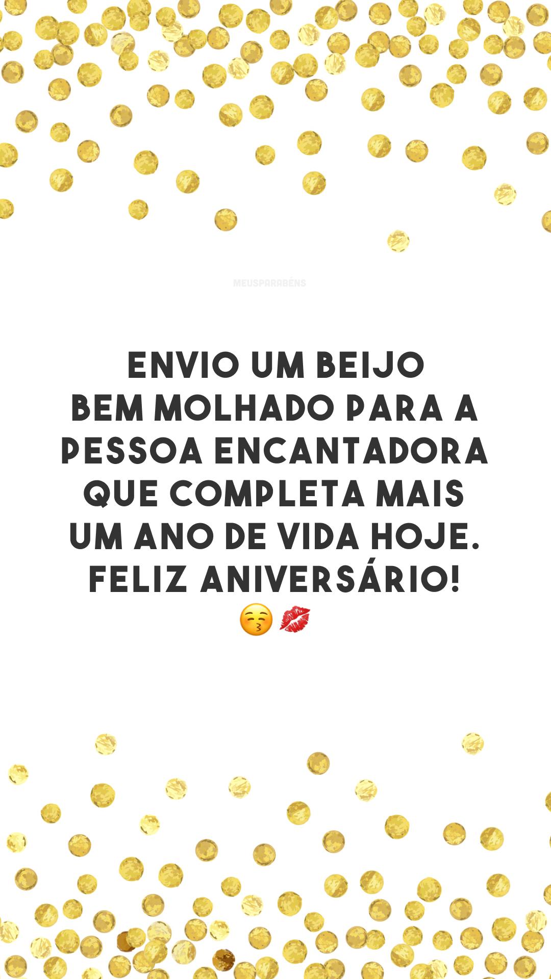 Envio um beijo bem molhado para a pessoa encantadora que completa mais um ano de vida hoje. Feliz aniversário! 😚💋