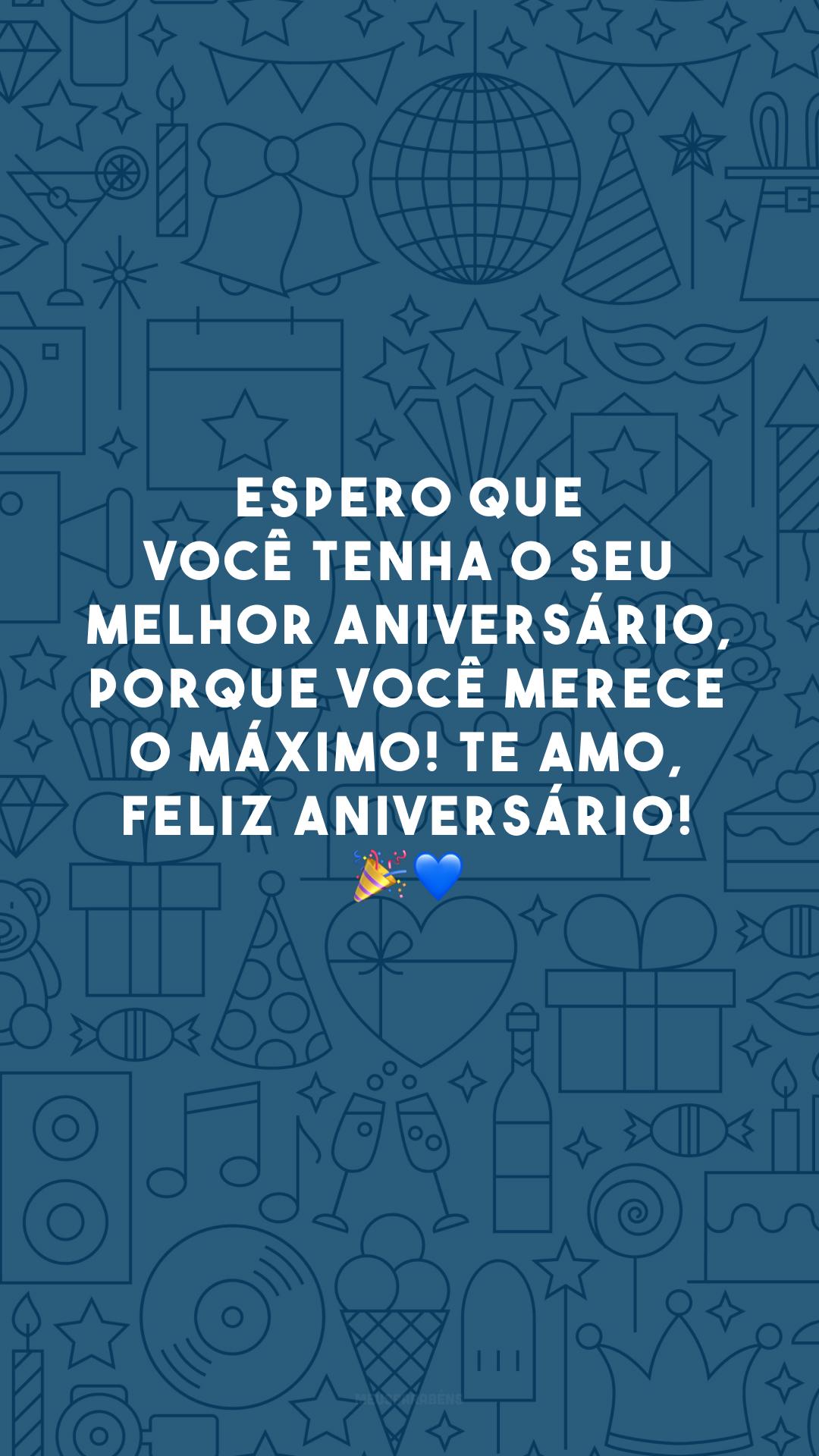Espero que você tenha o seu melhor aniversário, porque você merece o máximo! Te amo, feliz aniversário! 🎉💙