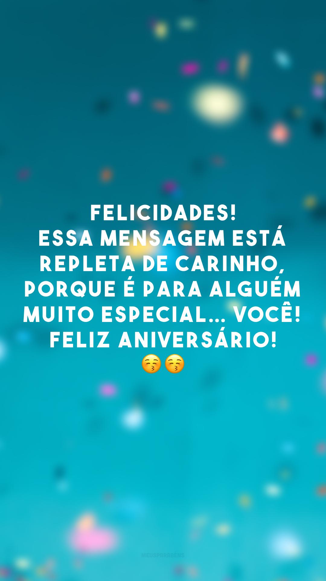 Felicidades! Essa mensagem está repleta de carinho, porque é para alguém muito especial… Você! Feliz aniversário! 😚😚