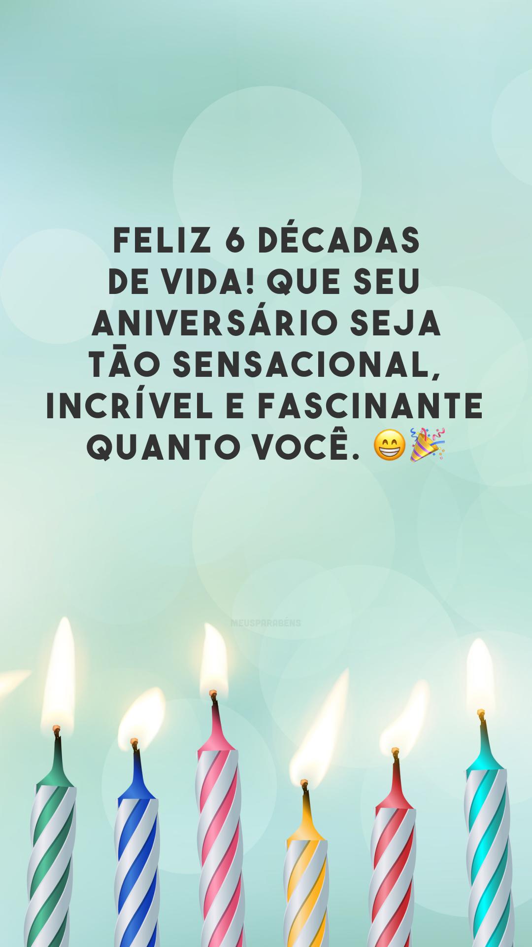 Feliz 6 décadas de vida! Que seu aniversário seja tão sensacional, incrível e fascinante quanto você. 😁🎉