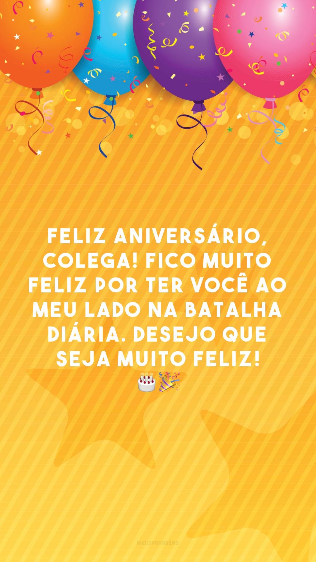 Feliz aniversário, colega! Fico muito feliz por ter você ao meu lado na batalha diária. Desejo que seja muito feliz! 🎂🎉