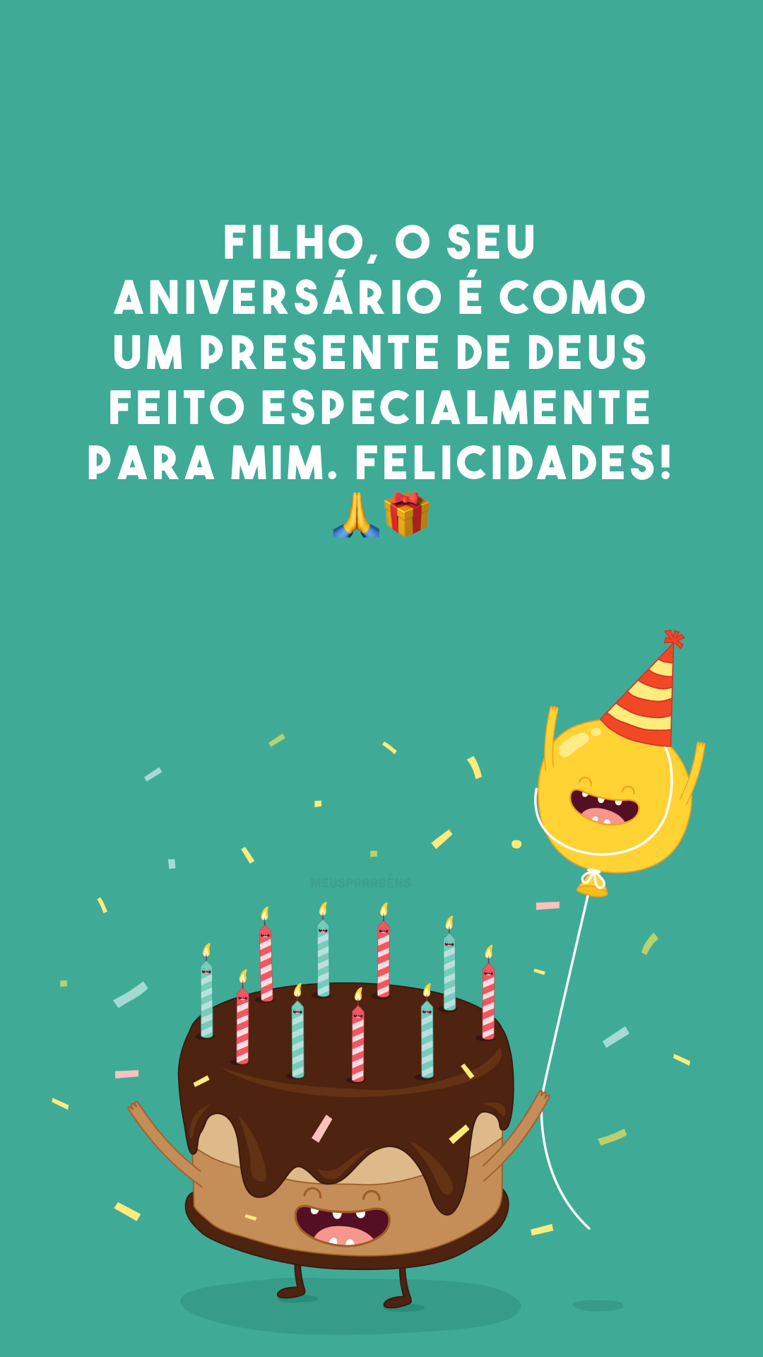 Filho, o seu aniversário é como um presente de Deus feito especialmente para mim. Felicidades! 🙏🎁
