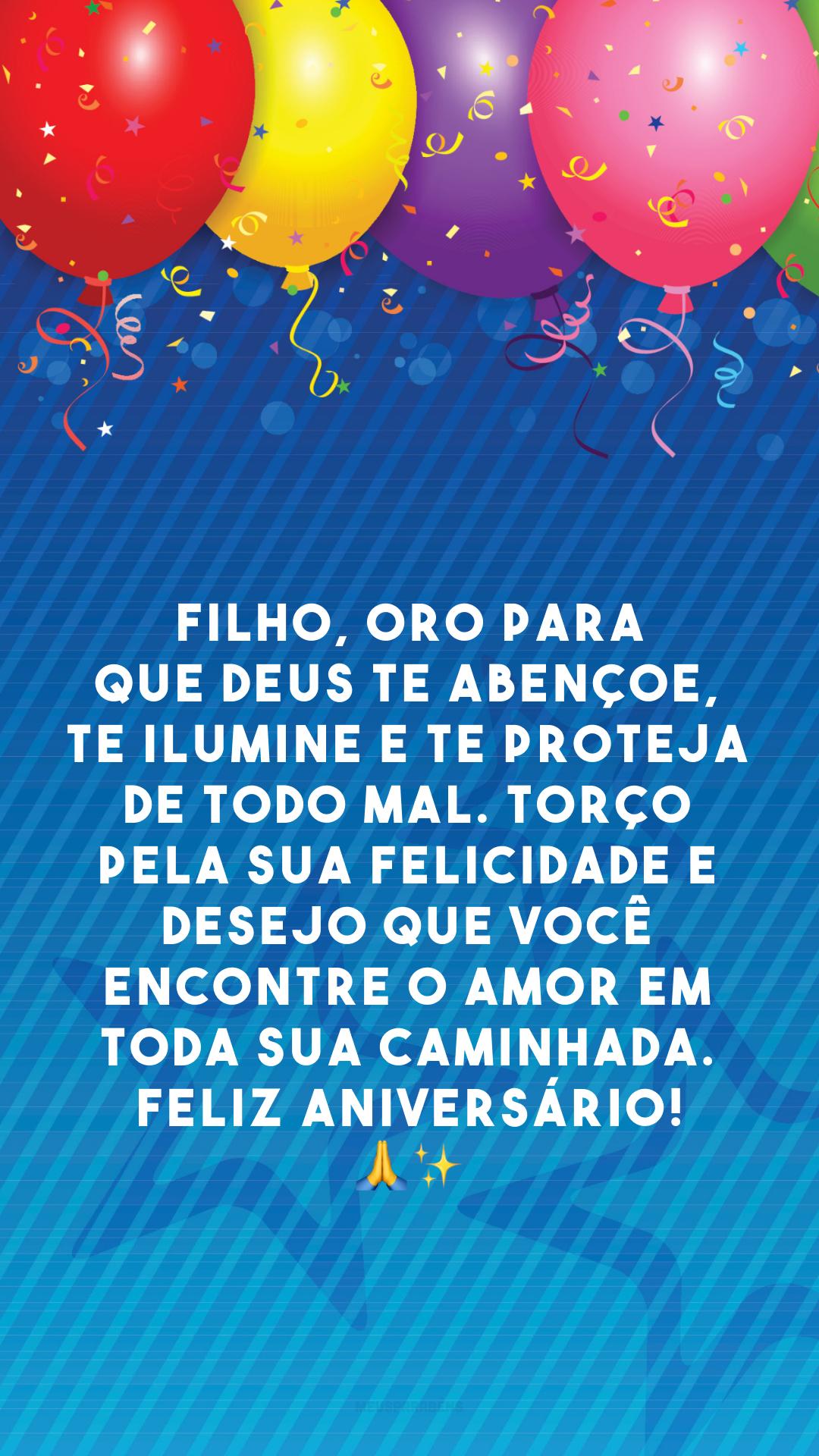 Filho, oro para que Deus te abençoe, te ilumine e te proteja de todo mal. Torço pela sua felicidade e desejo que você encontre o amor em toda sua caminhada. Feliz aniversário! 🙏✨