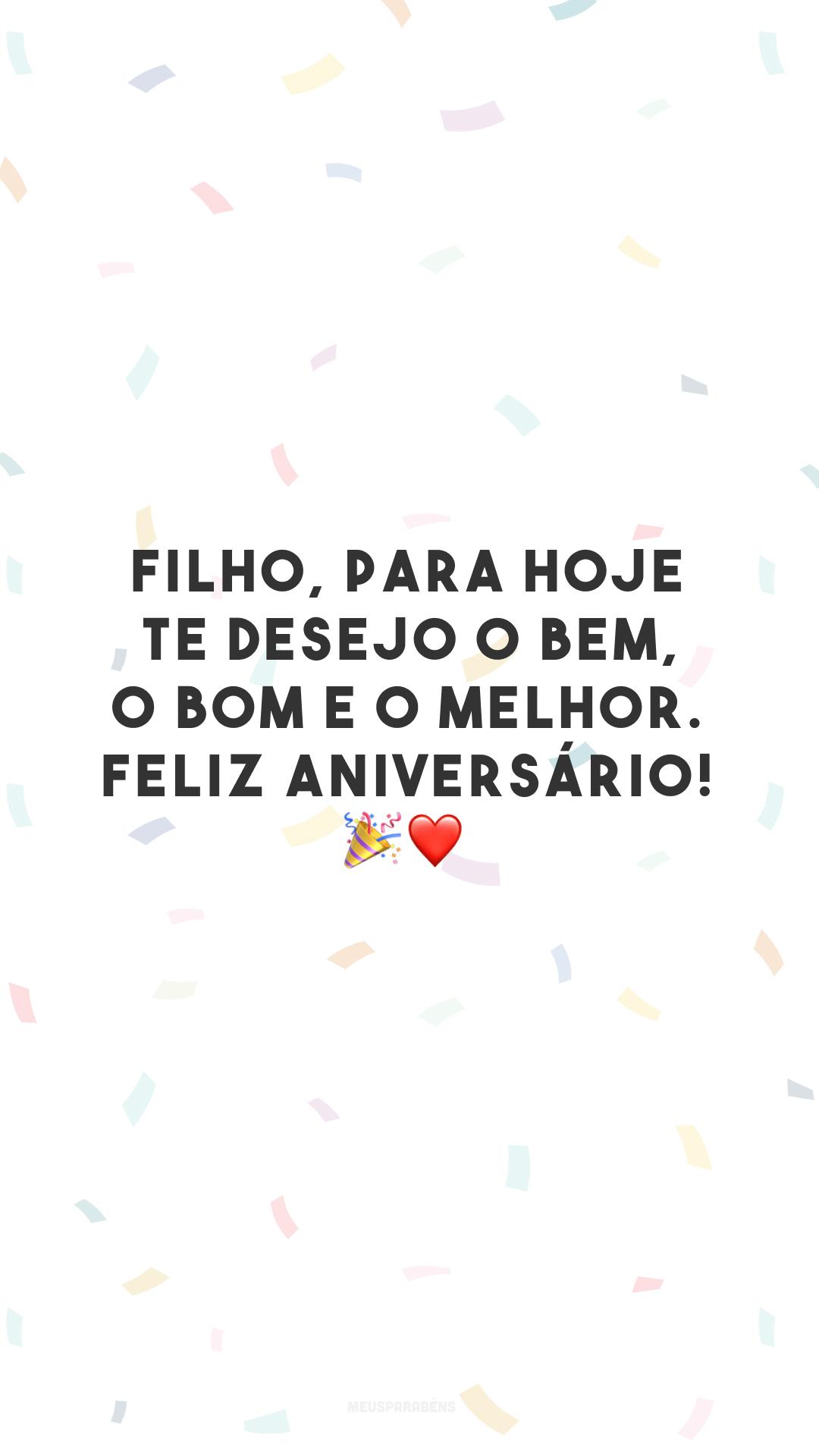 Filho, para hoje te desejo o bem, o bom e o melhor. Feliz aniversário! 🎉❤️