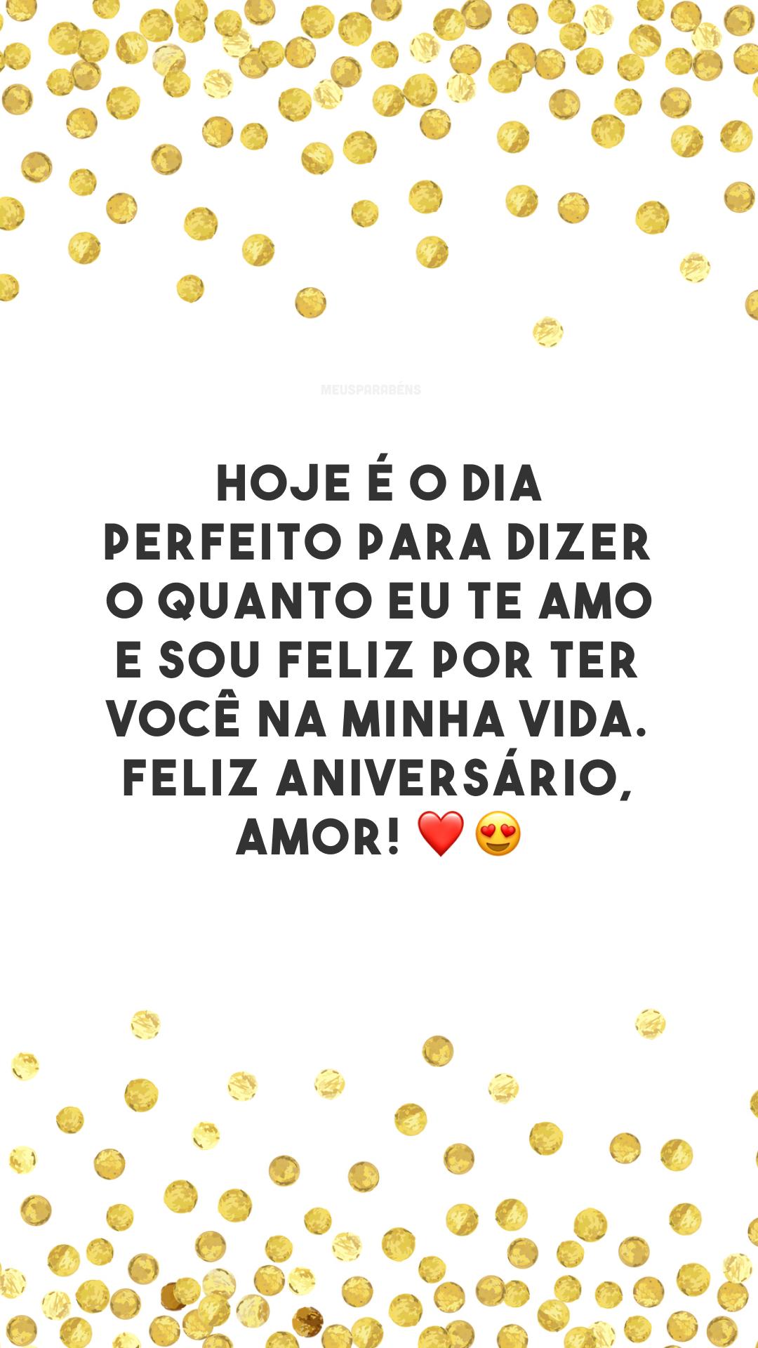 Hoje é o dia perfeito para dizer o quanto eu te amo e sou feliz por ter você na minha vida. Feliz aniversário, amor! ❤️😍