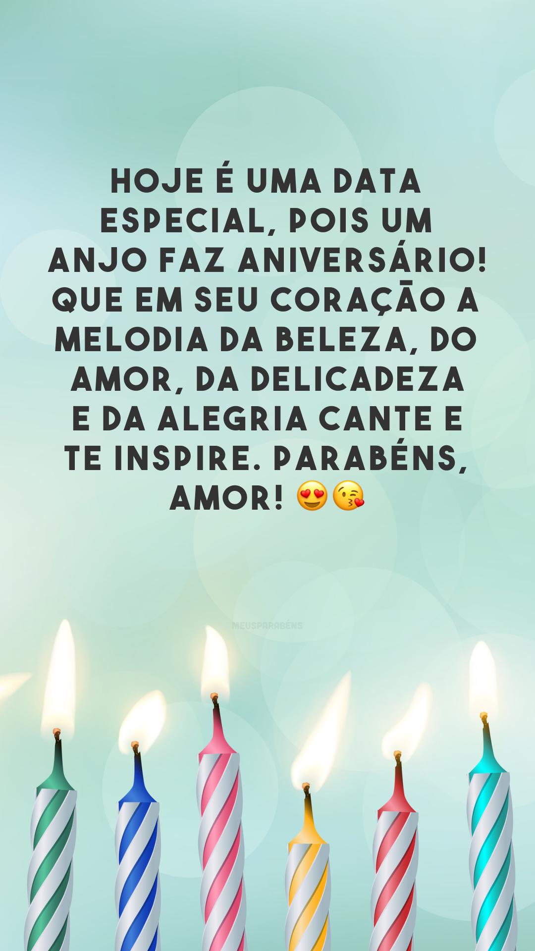 Hoje é uma data especial, pois um anjo faz aniversário! Que em seu coração a melodia da beleza, do amor, da delicadeza e da alegria cante e te inspire. Parabéns, amor! 😍😘