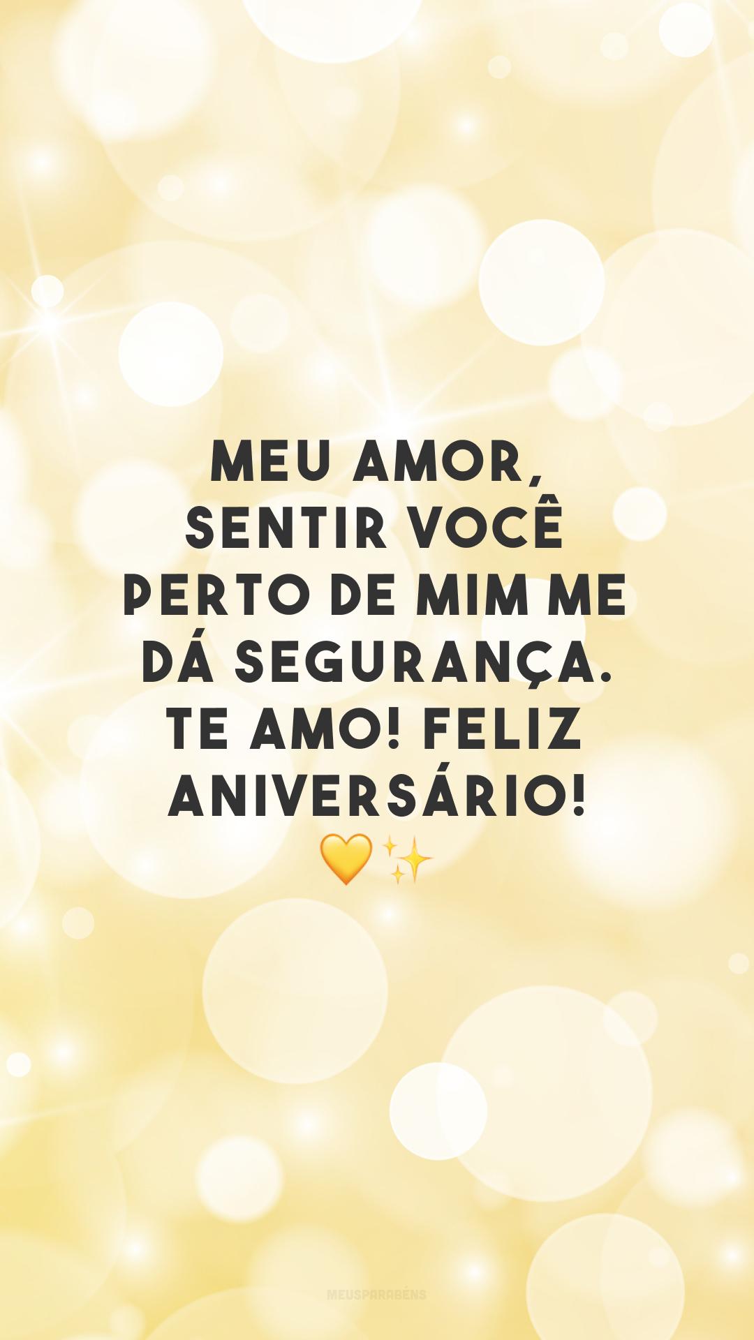 Meu amor, sentir você perto de mim me dá segurança. Te amo! Feliz aniversário! 💛✨