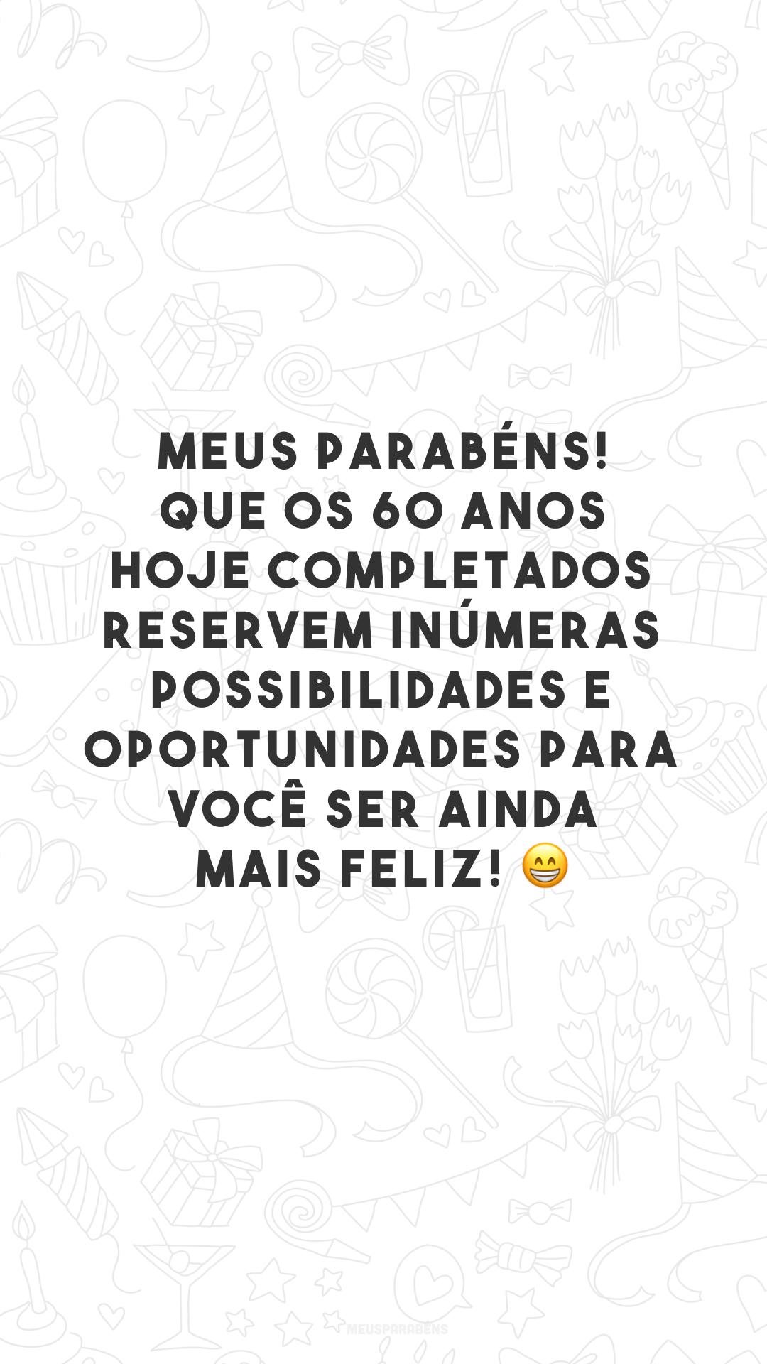 Meus parabéns! Que os 60 anos hoje completados reservem inúmeras possibilidades e oportunidades para você ser ainda mais feliz! 😁