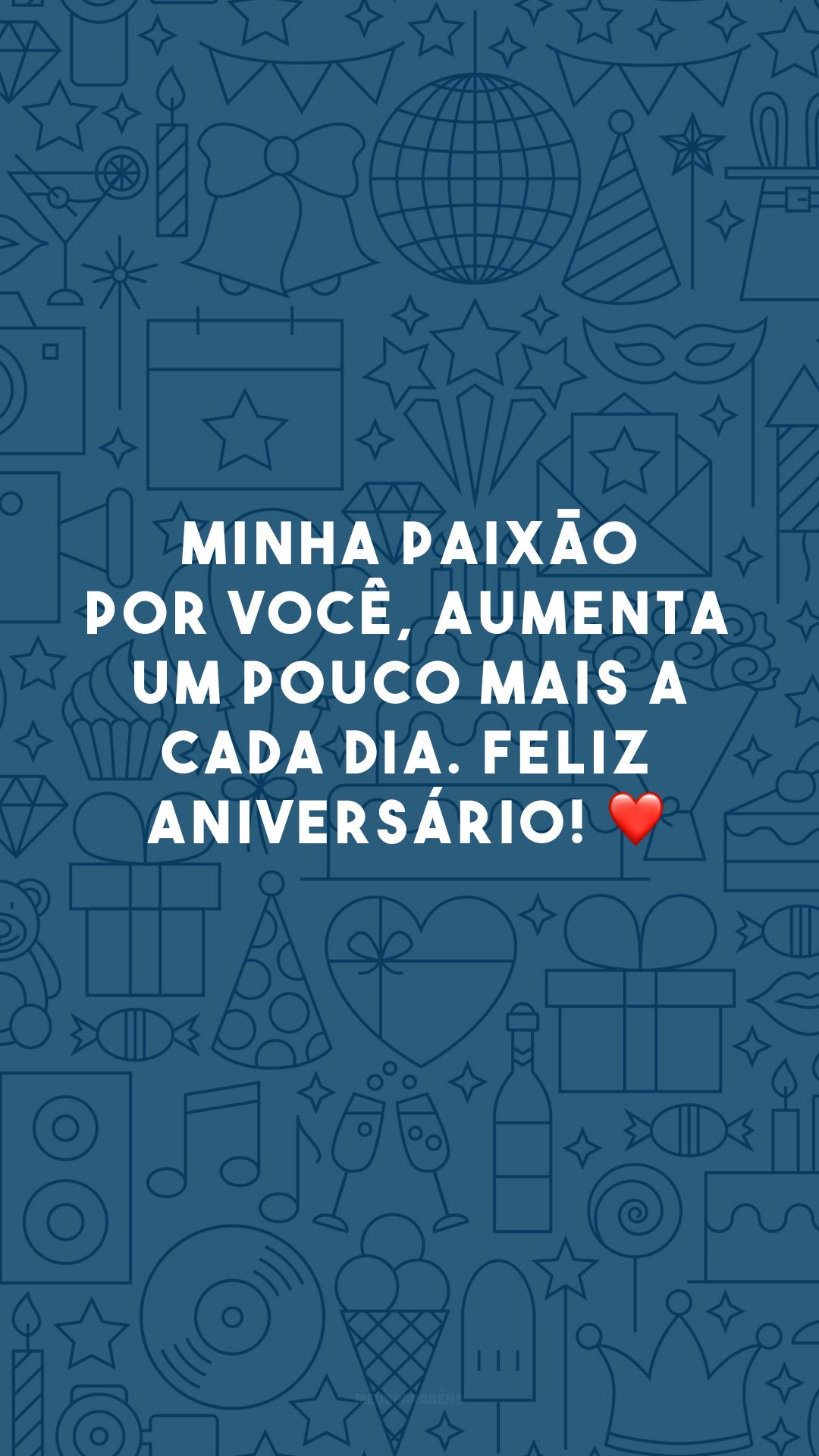 Minha paixão por você, aumenta um pouco mais a cada dia. Feliz aniversário! ❤️
