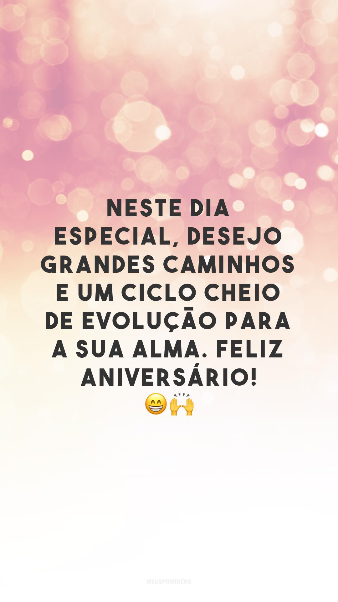 Neste dia especial, desejo grandes caminhos e um ciclo cheio de evolução para a sua alma. Feliz aniversário! 😁🙌