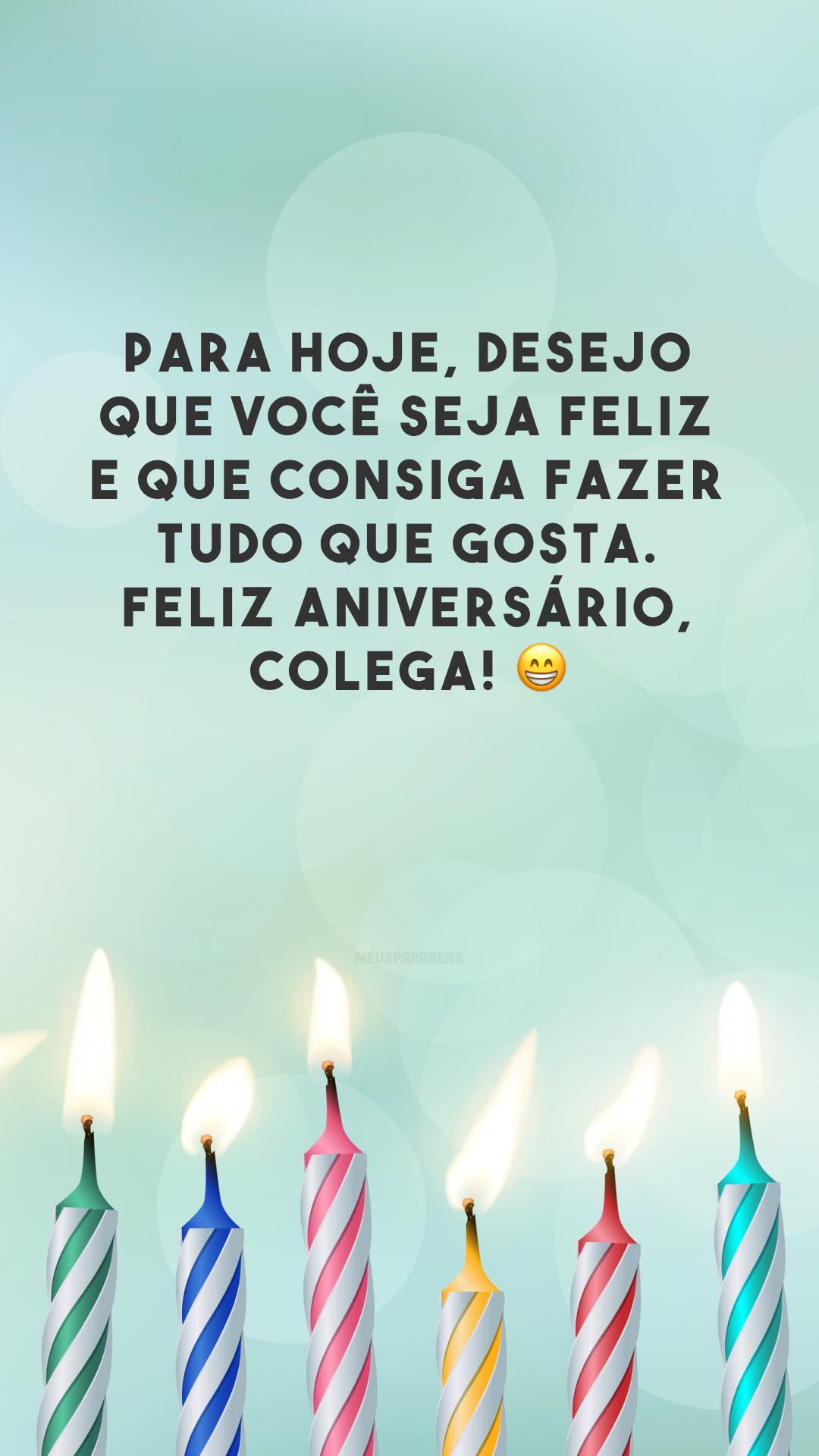 Para hoje, desejo que você seja feliz e que consiga fazer tudo que gosta. Feliz aniversário, colega! 😁