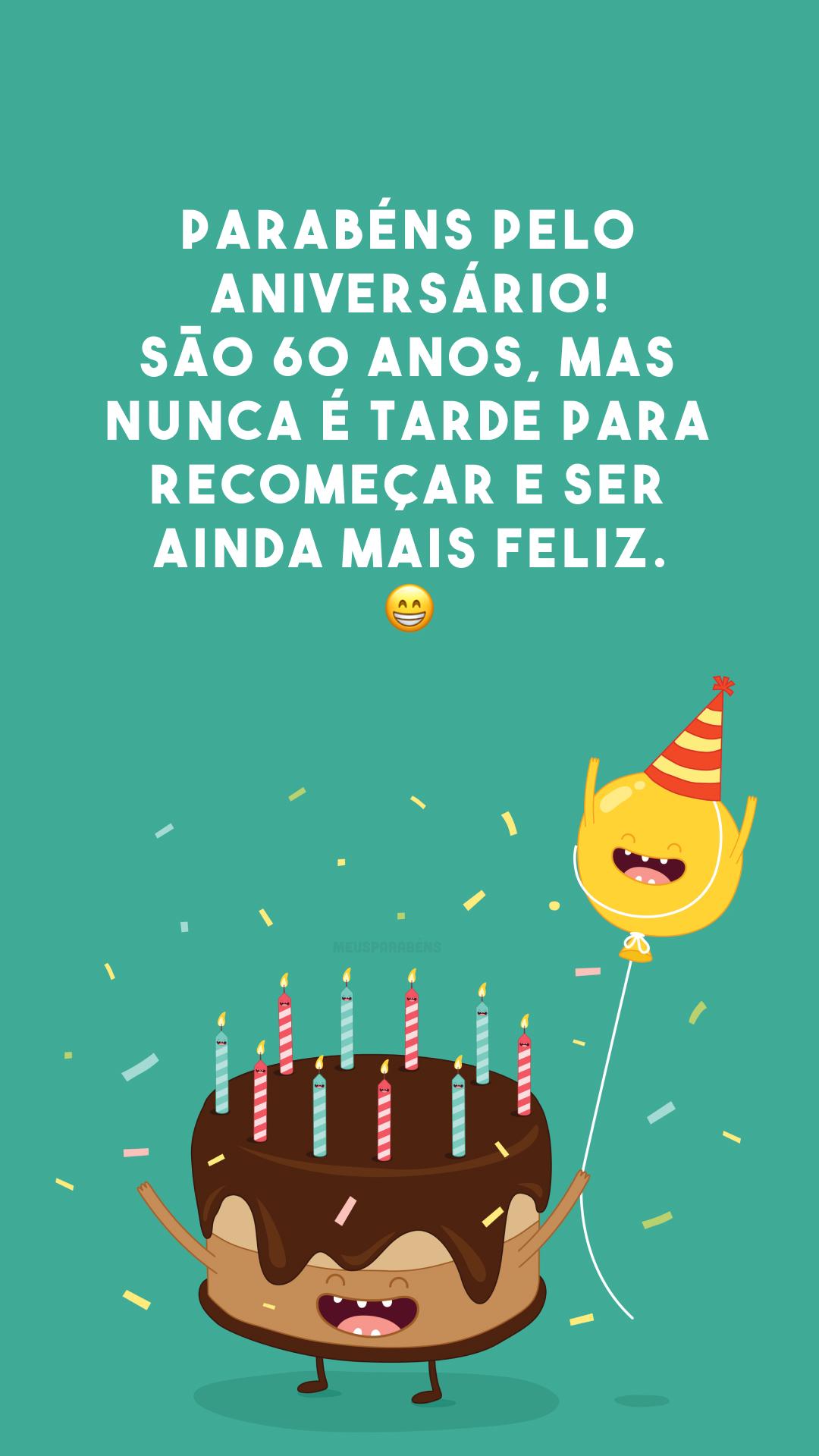 Parabéns pelo aniversário! São 60 anos, mas nunca é tarde para recomeçar e ser ainda mais feliz. 😁