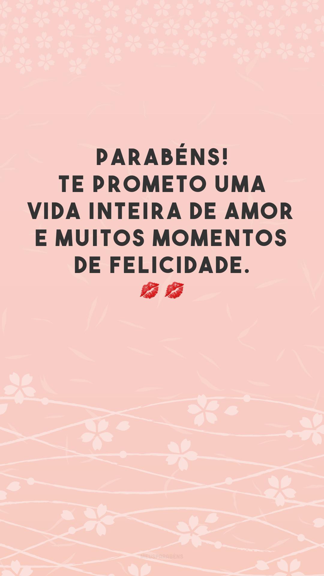 Parabéns! Te prometo uma vida inteira de amor e muitos momentos de felicidade. 💋💋
