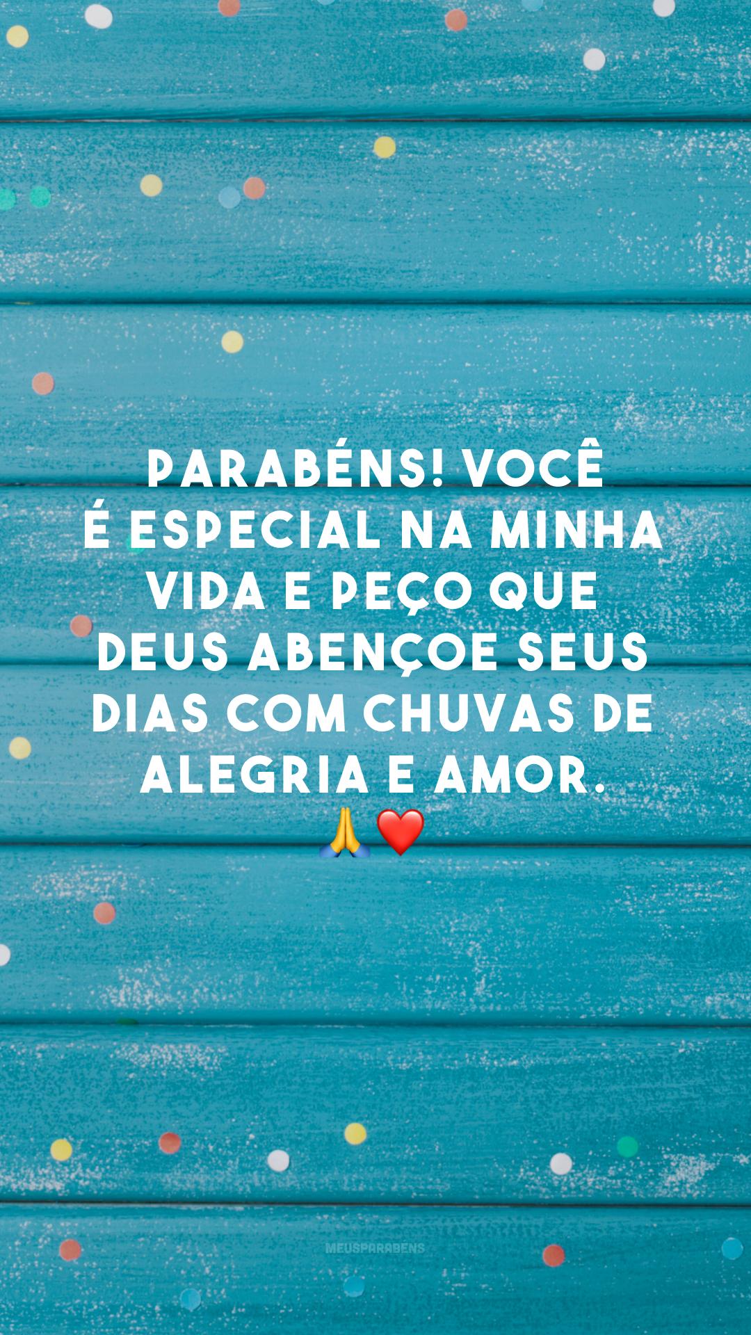 Parabéns! Você é especial na minha vida e peço que Deus abençoe seus dias com chuvas de alegria e amor. 🙏❤️