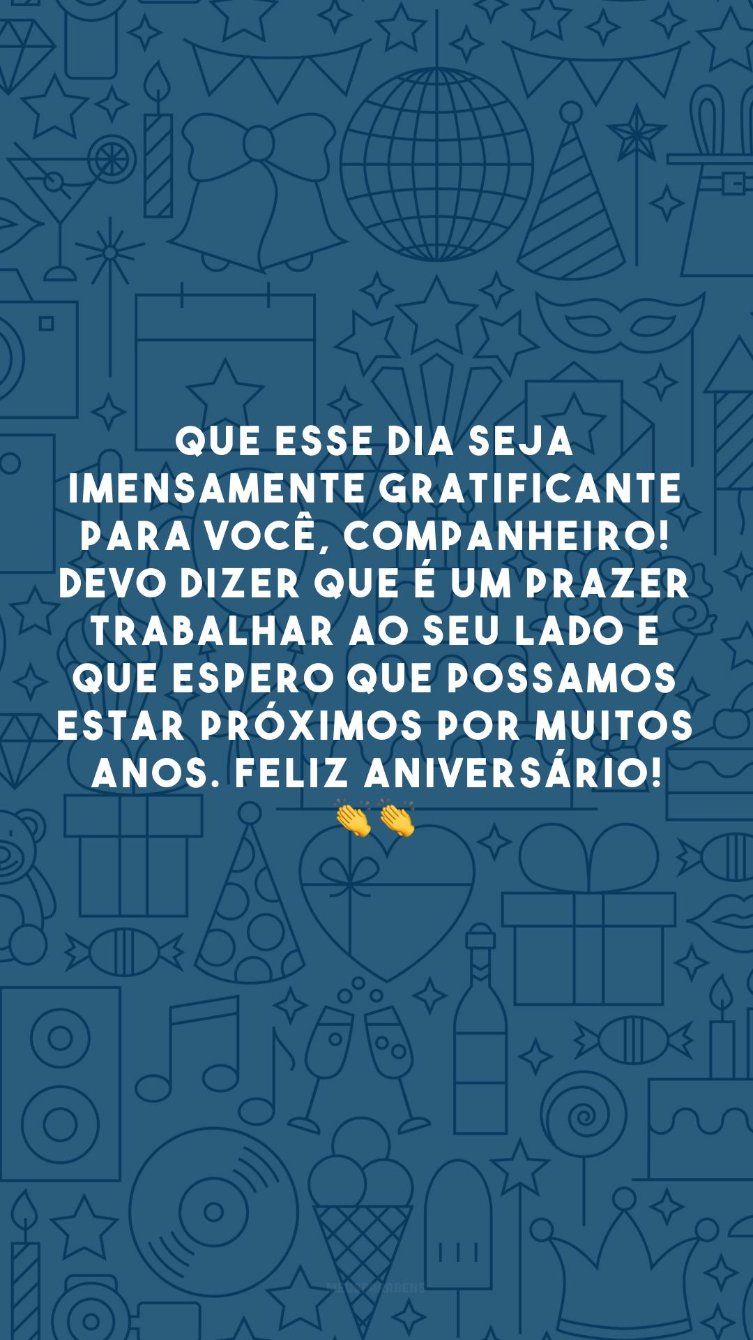 Que esse dia seja imensamente gratificante para você, companheiro! Devo dizer que é um prazer trabalhar ao seu lado e que espero que possamos estar próximos por muitos anos. Feliz aniversário! 👏 👏