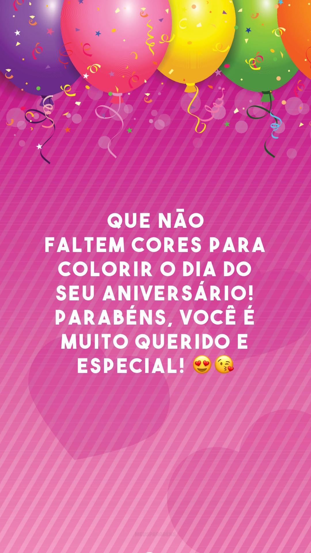 Que não faltem cores para colorir o dia do seu aniversário! Parabéns, você é muito querido e especial! 😍😘