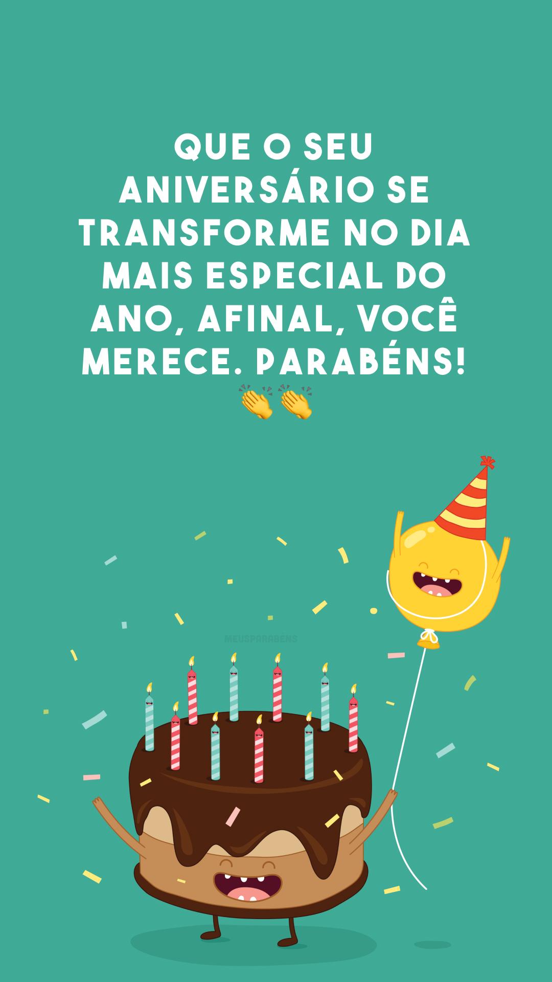 Que o seu aniversário se transforme no dia mais especial do ano, afinal, você merece. Parabéns! 👏👏